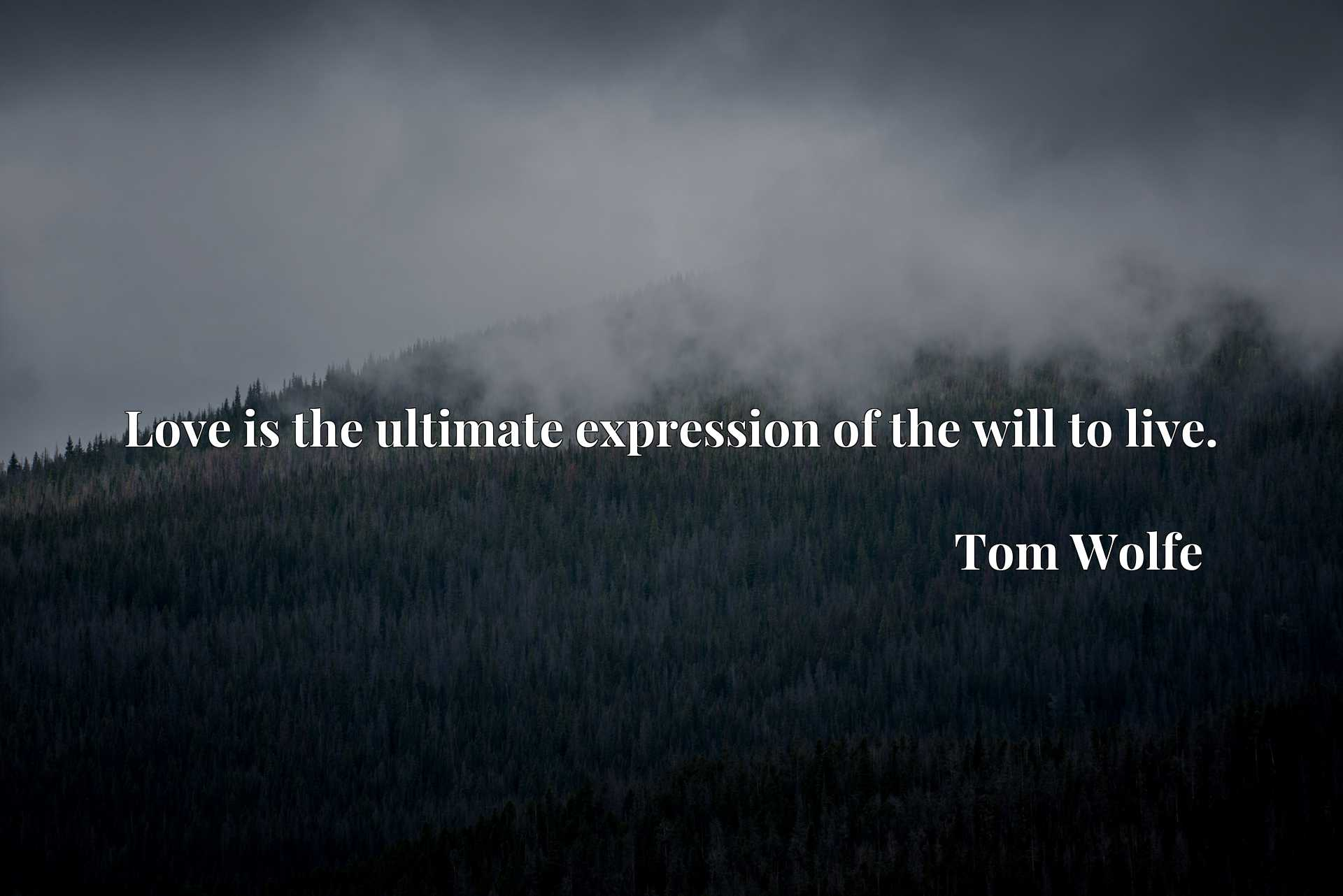 Quote Picture :Love is the ultimate expression of the will to live.