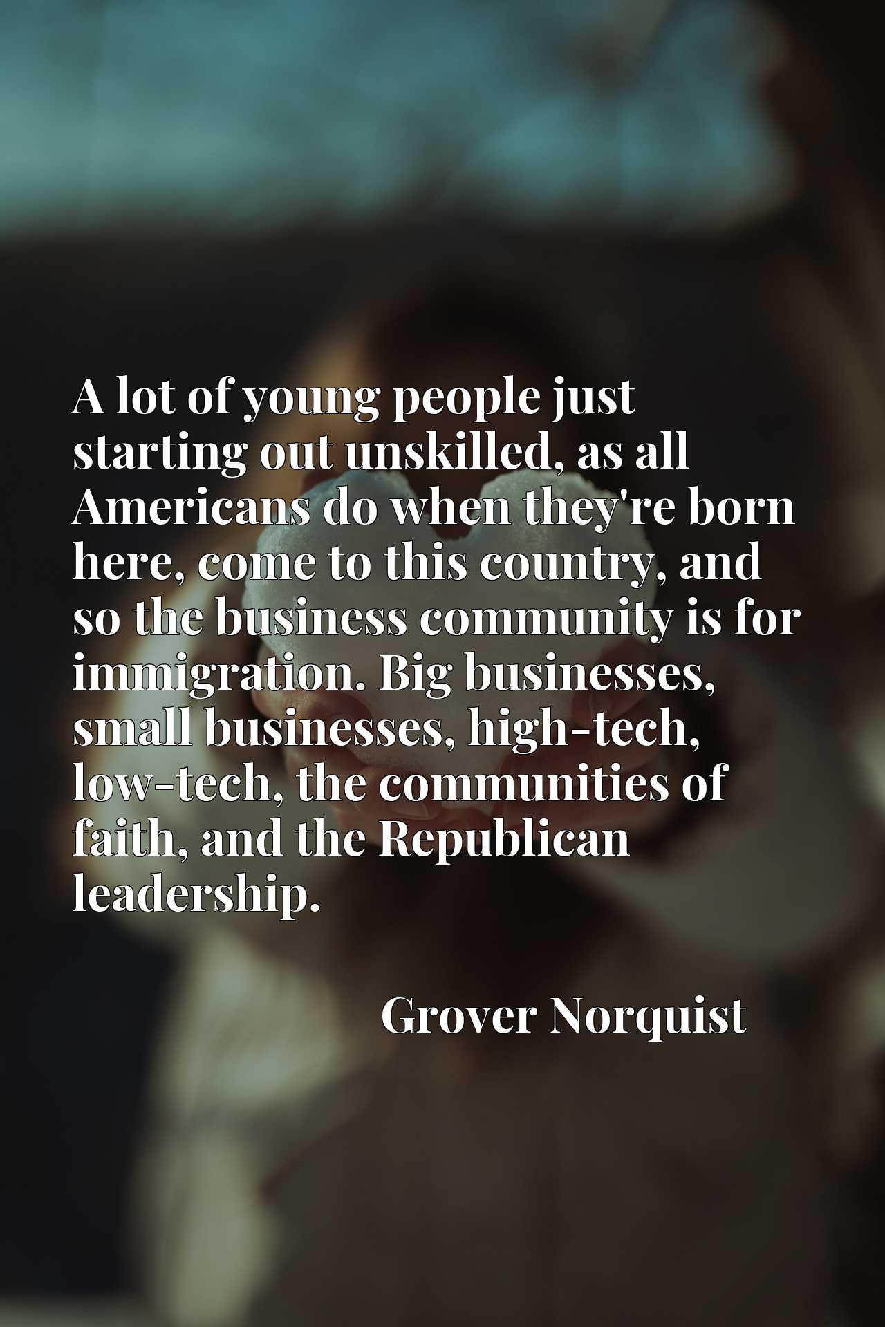 A lot of young people just starting out unskilled, as all Americans do when they're born here, come to this country, and so the business community is for immigration. Big businesses, small businesses, high-tech, low-tech, the communities of faith, and the Republican leadership.