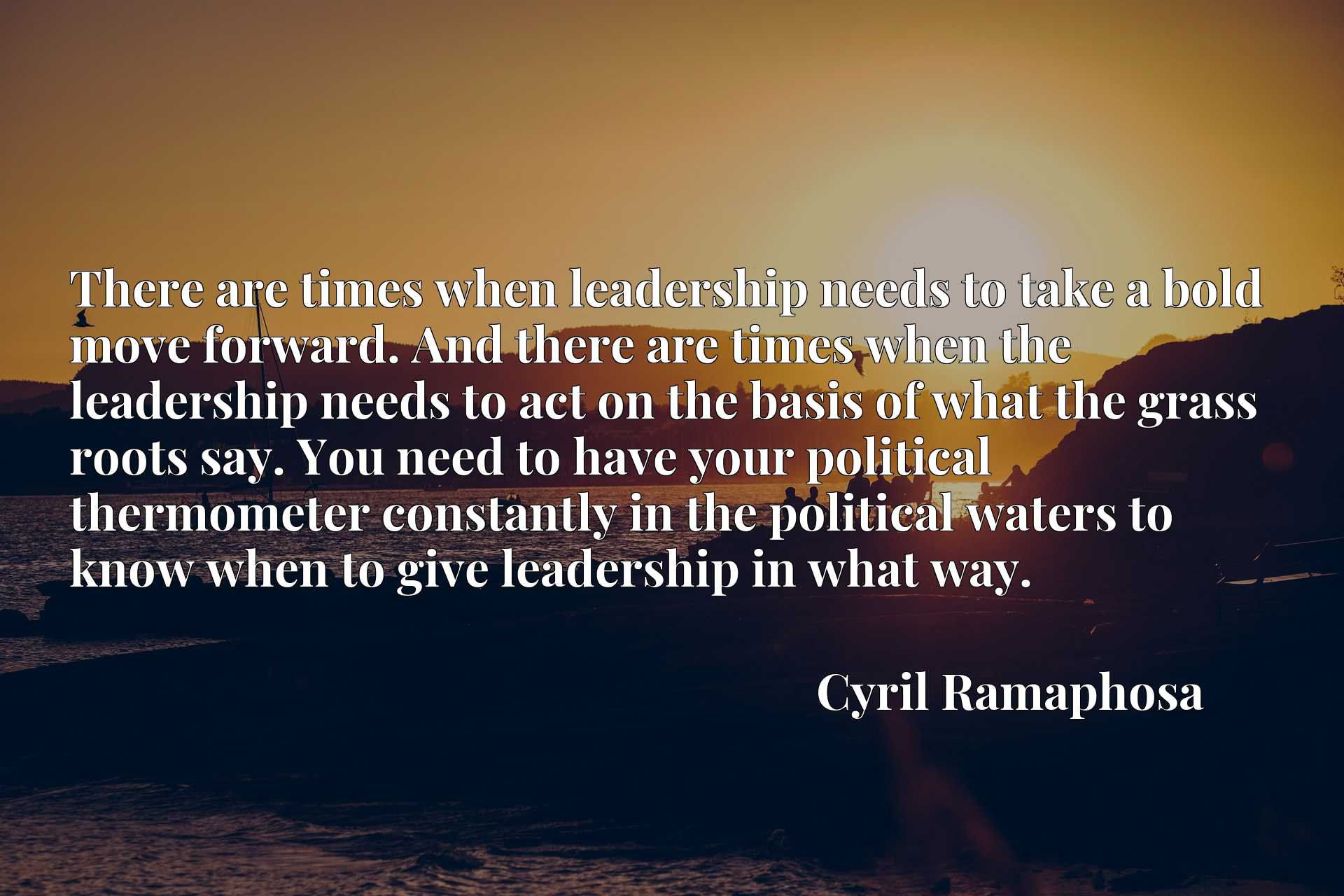 There are times when leadership needs to take a bold move forward. And there are times when the leadership needs to act on the basis of what the grass roots say. You need to have your political thermometer constantly in the political waters to know when to give leadership in what way.
