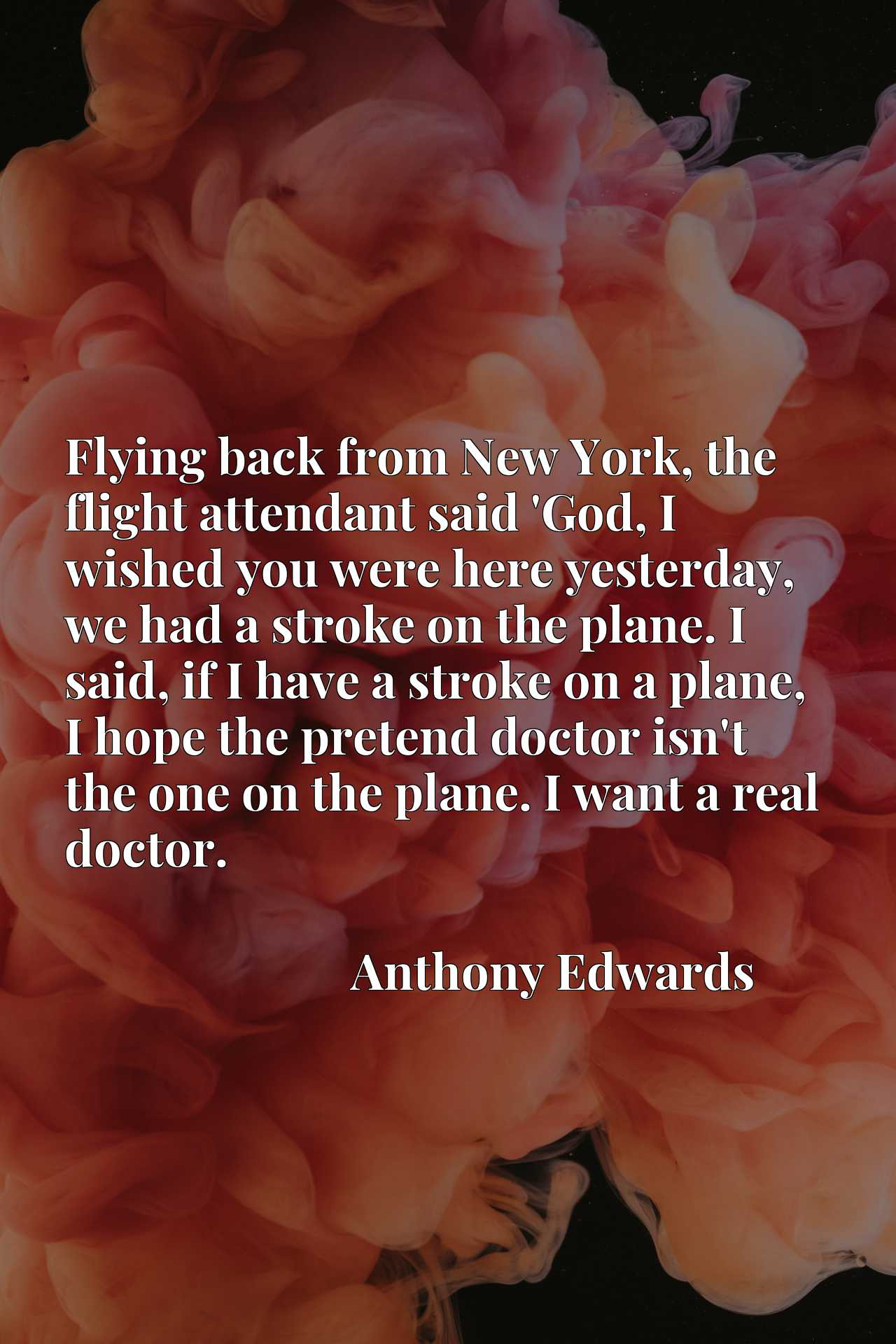 Flying back from New York, the flight attendant said 'God, I wished you were here yesterday, we had a stroke on the plane. I said, if I have a stroke on a plane, I hope the pretend doctor isn't the one on the plane. I want a real doctor.