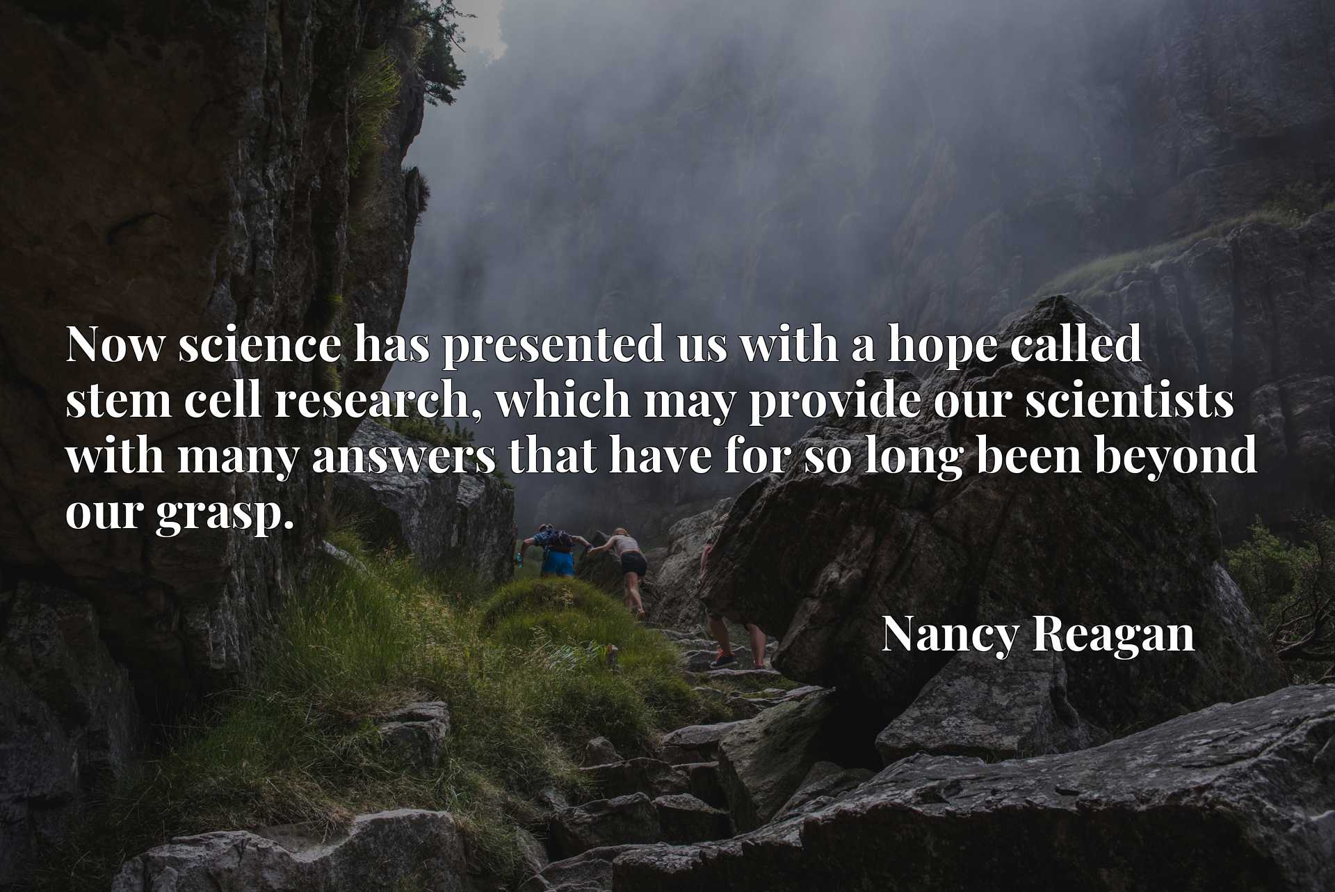 Now science has presented us with a hope called stem cell research, which may provide our scientists with many answers that have for so long been beyond our grasp.