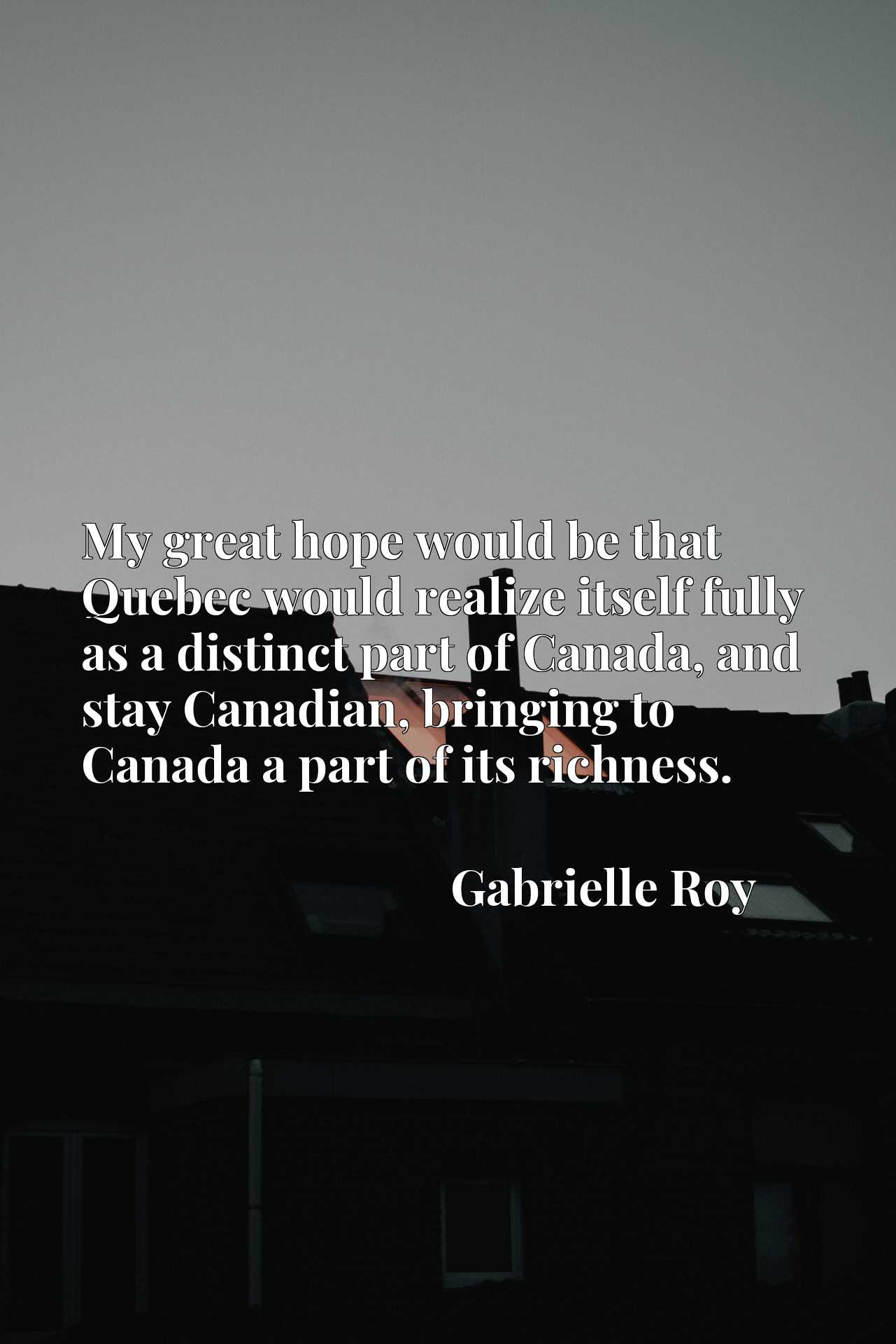 My great hope would be that Quebec would realize itself fully as a distinct part of Canada, and stay Canadian, bringing to Canada a part of its richness.