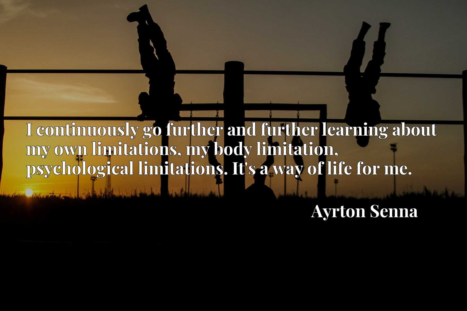 I continuously go further and further learning about my own limitations, my body limitation, psychological limitations. It's a way of life for me.