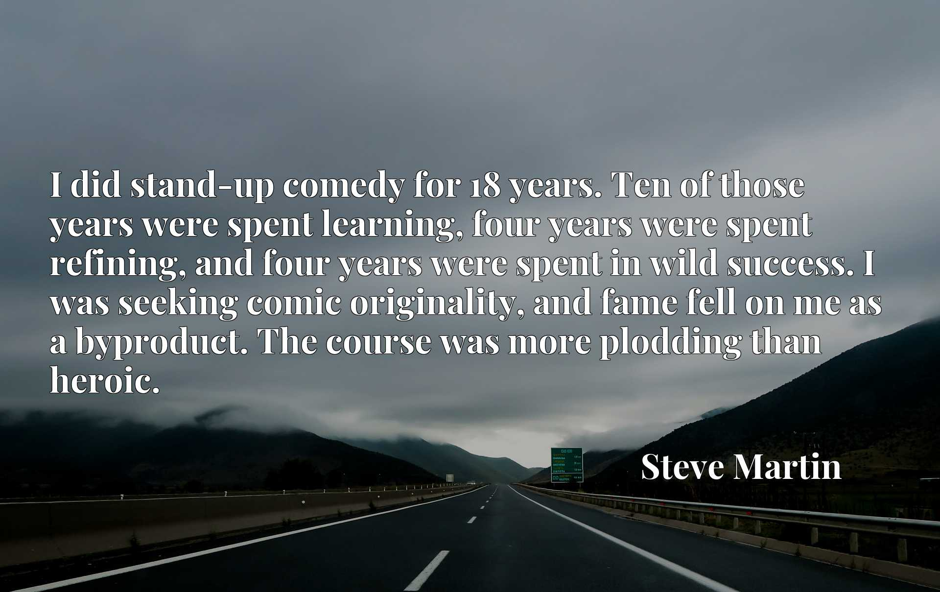 I did stand-up comedy for 18 years. Ten of those years were spent learning, four years were spent refining, and four years were spent in wild success. I was seeking comic originality, and fame fell on me as a byproduct. The course was more plodding than heroic.