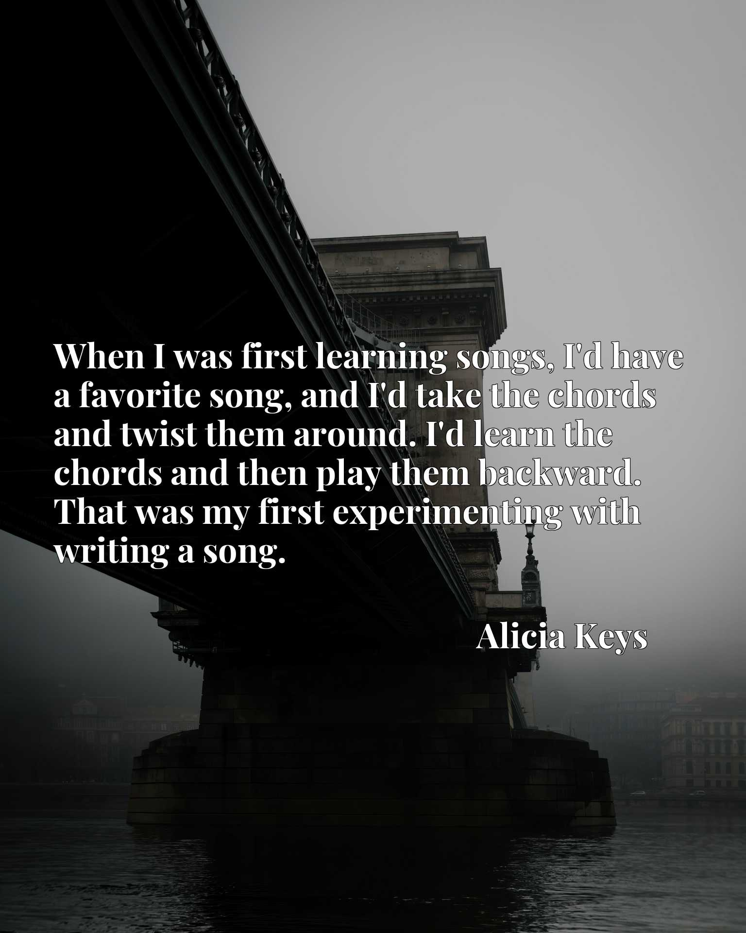 When I was first learning songs, I'd have a favorite song, and I'd take the chords and twist them around. I'd learn the chords and then play them backward. That was my first experimenting with writing a song.