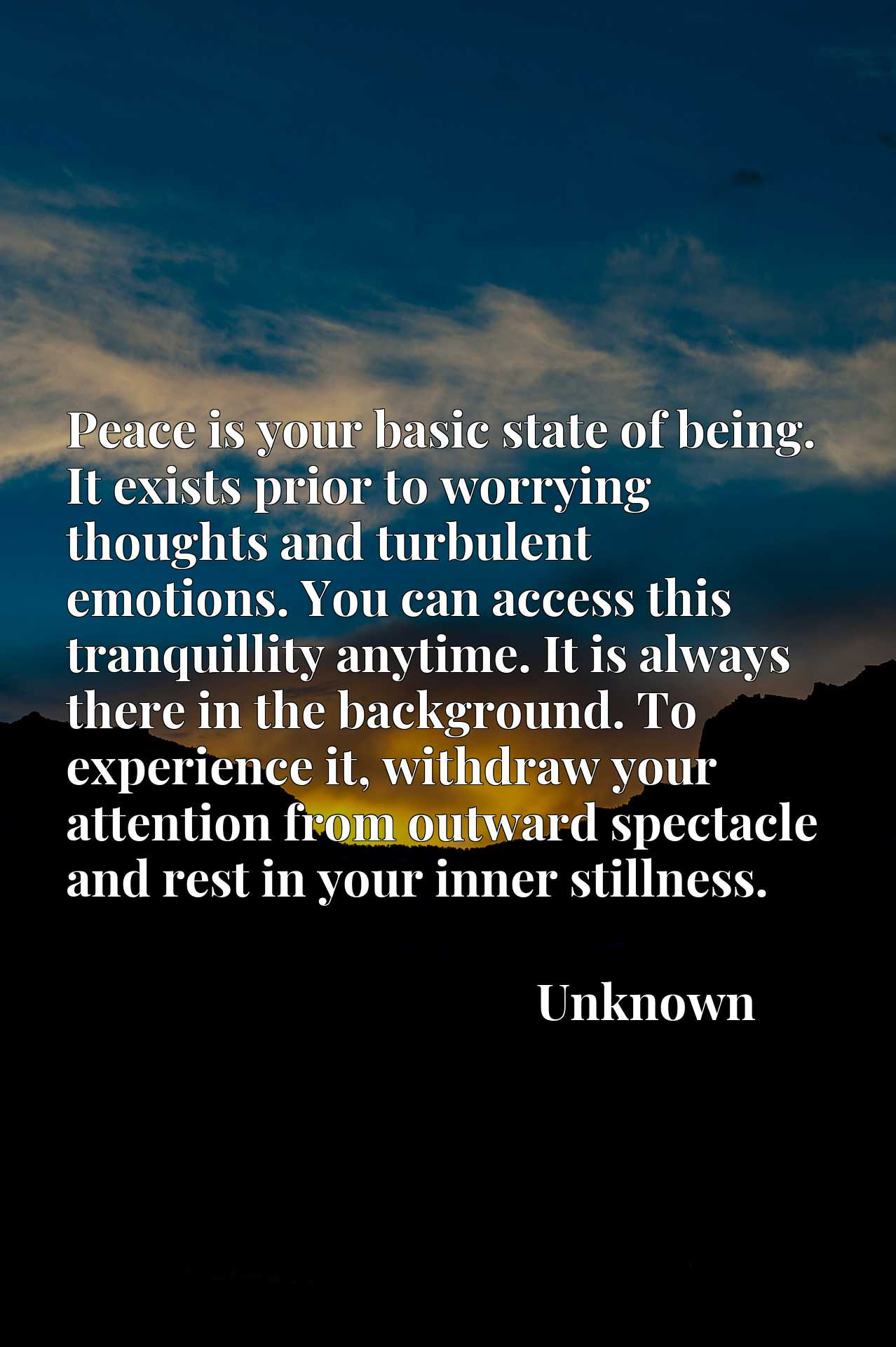 Peace is your basic state of being. It exists prior to worrying thoughts and turbulent emotions. You can access this tranquillity anytime. It is always there in the background. To experience it, withdraw your attention from outward spectacle and rest in your inner stillness.