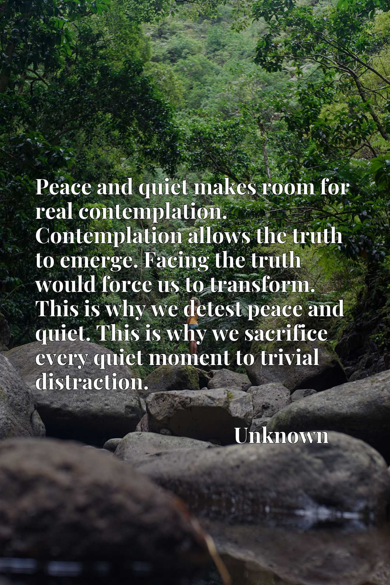 Peace and quiet makes room for real contemplation. Contemplation allows the truth to emerge. Facing the truth would force us to transform. This is why we detest peace and quiet. This is why we sacrifice every quiet moment to trivial distraction.