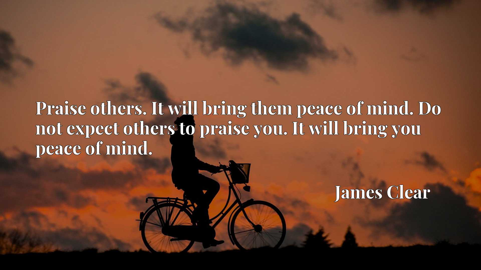 Praise others. It will bring them peace of mind. Do not expect others to praise you. It will bring you peace of mind.