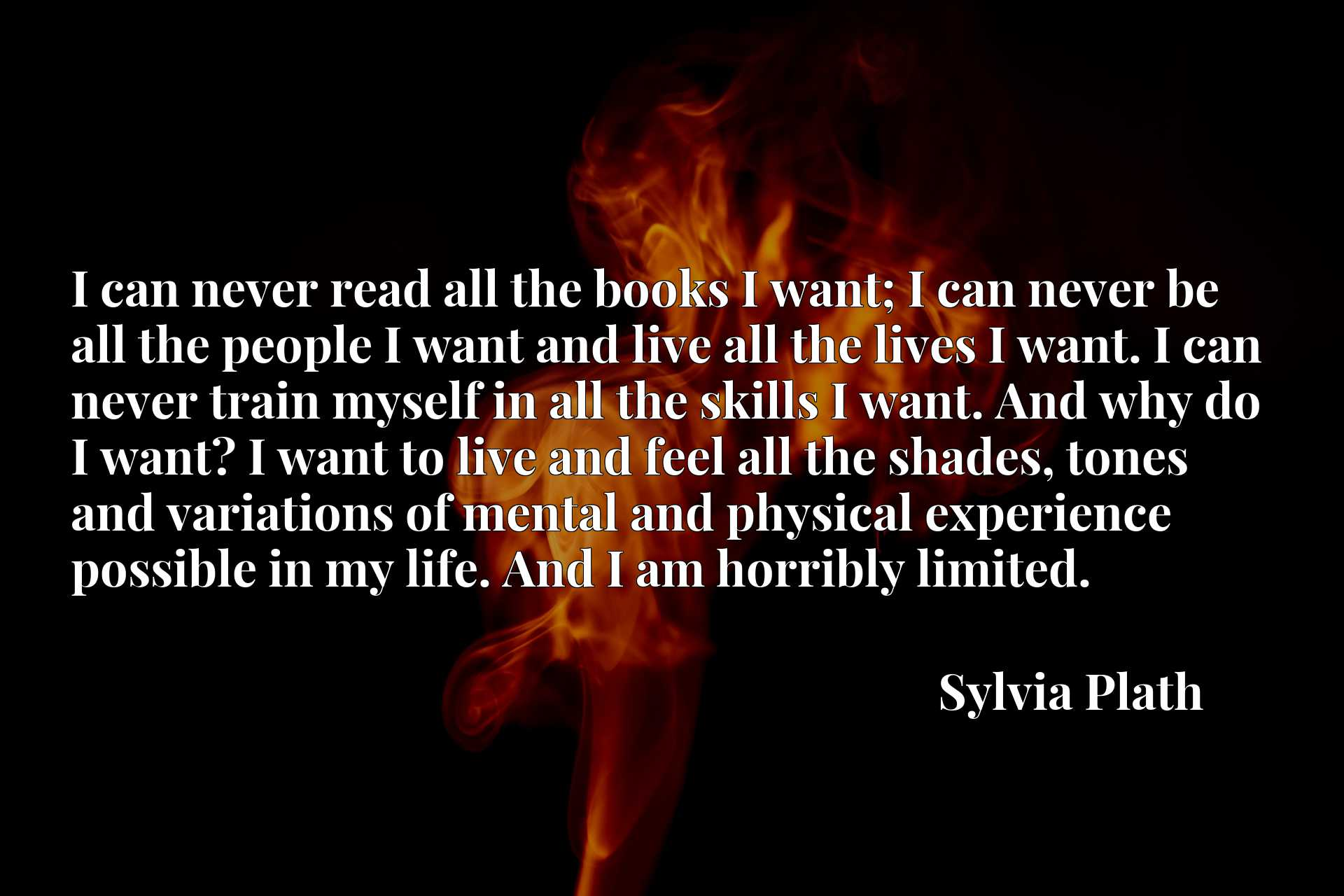 I can never read all the books I want; I can never be all the people I want and live all the lives I want. I can never train myself in all the skills I want. And why do I want? I want to live and feel all the shades, tones and variations of mental and physical experience possible in my life. And I am horribly limited.