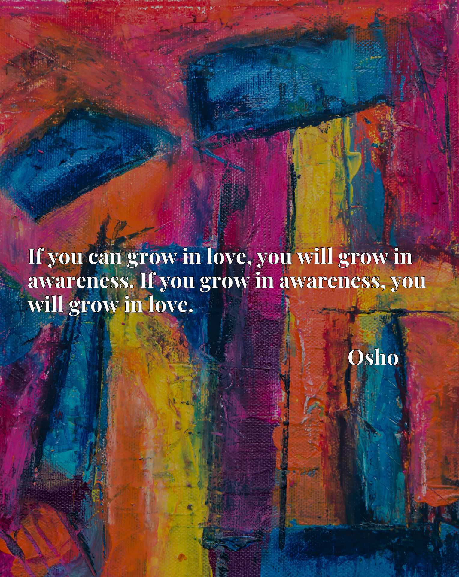 If you can grow in love, you will grow in awareness. If you grow in awareness, you will grow in love.