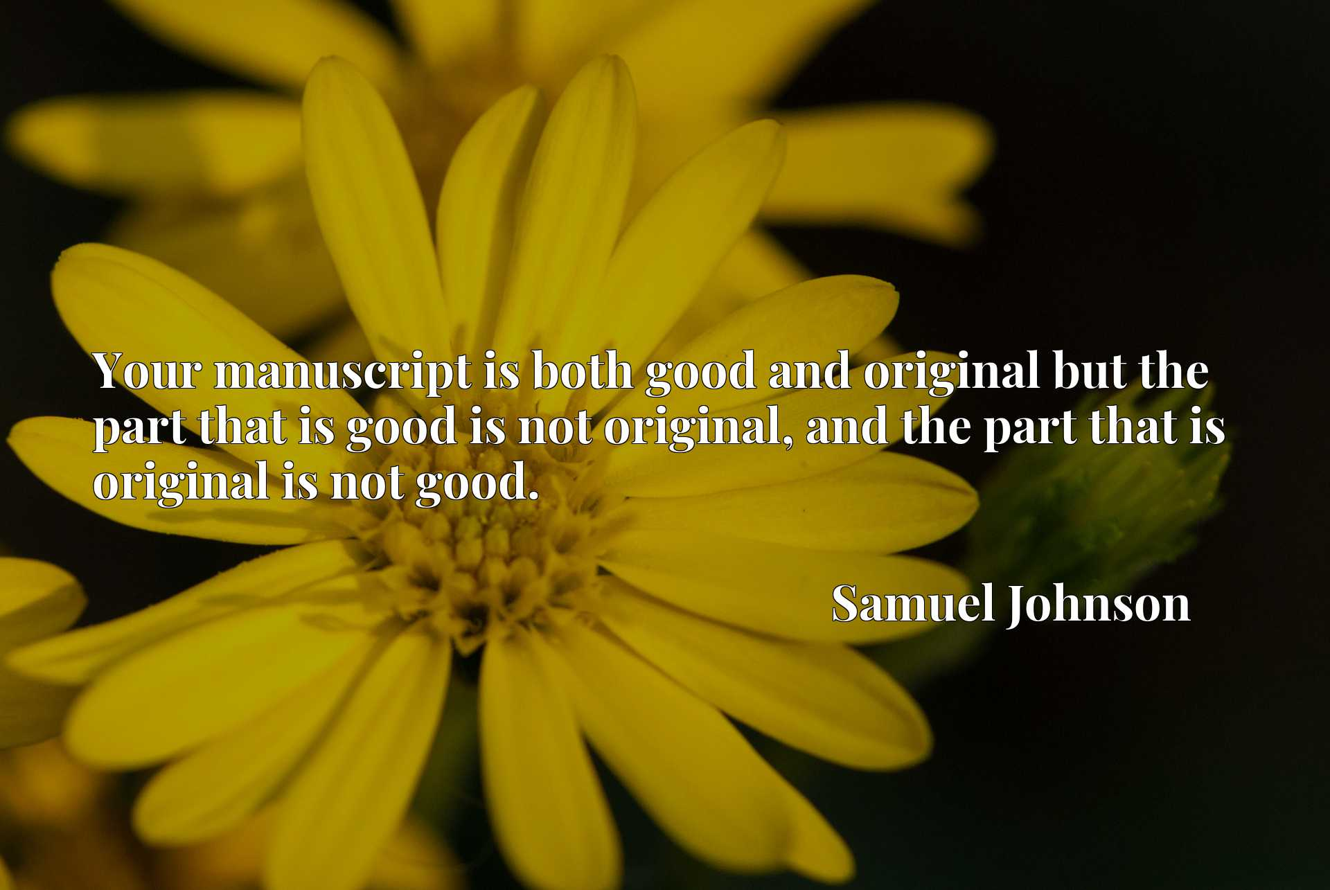 Your manuscript is both good and original but the part that is good is not original, and the part that is original is not good.