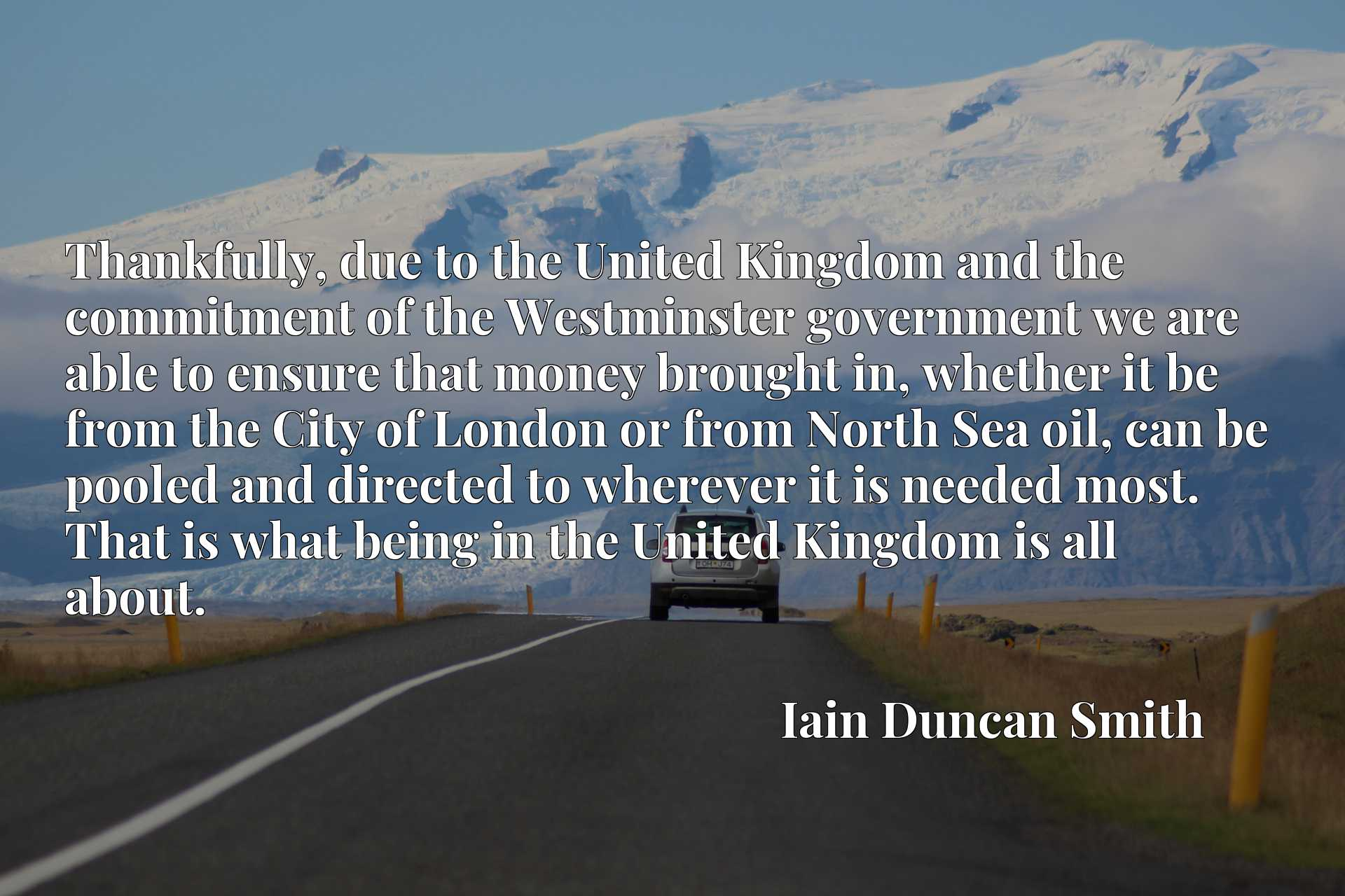 Thankfully, due to the United Kingdom and the commitment of the Westminster government we are able to ensure that money brought in, whether it be from the City of London or from North Sea oil, can be pooled and directed to wherever it is needed most. That is what being in the United Kingdom is all about.
