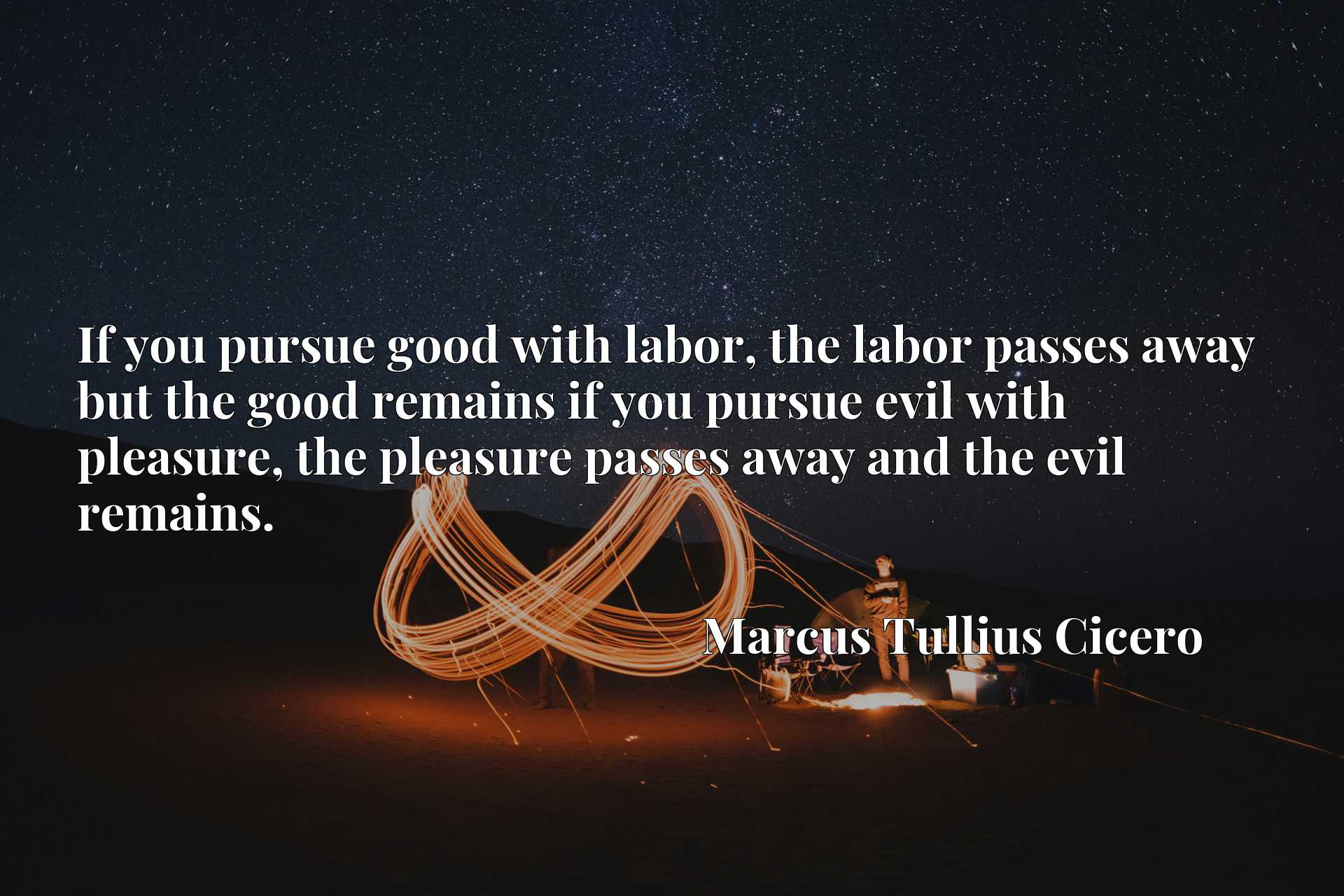 If you pursue good with labor, the labor passes away but the good remains if you pursue evil with pleasure, the pleasure passes away and the evil remains.