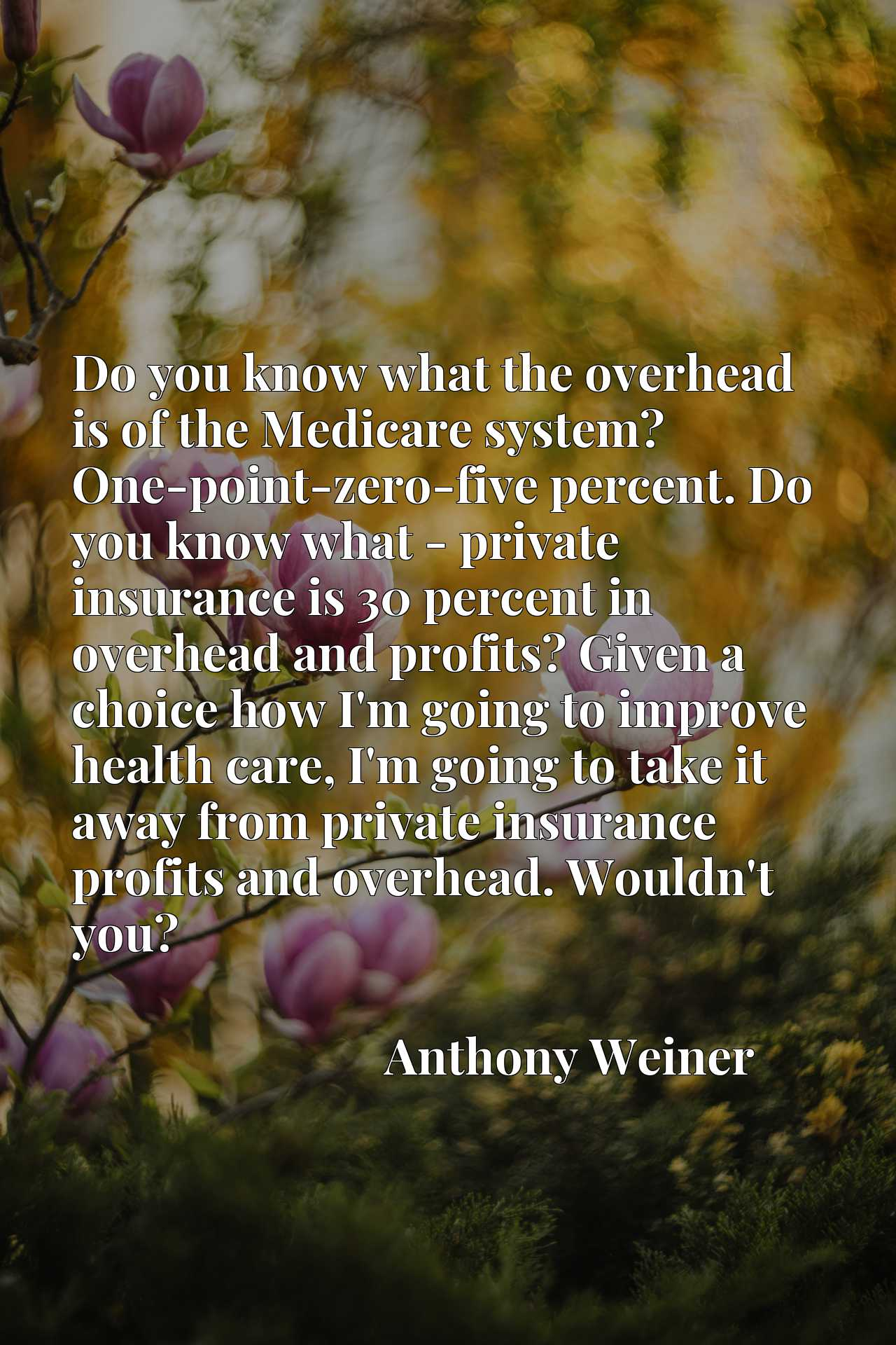 Do you know what the overhead is of the Medicare system? One-point-zero-five percent. Do you know what - private insurance is 30 percent in overhead and profits? Given a choice how I'm going to improve health care, I'm going to take it away from private insurance profits and overhead. Wouldn't you?