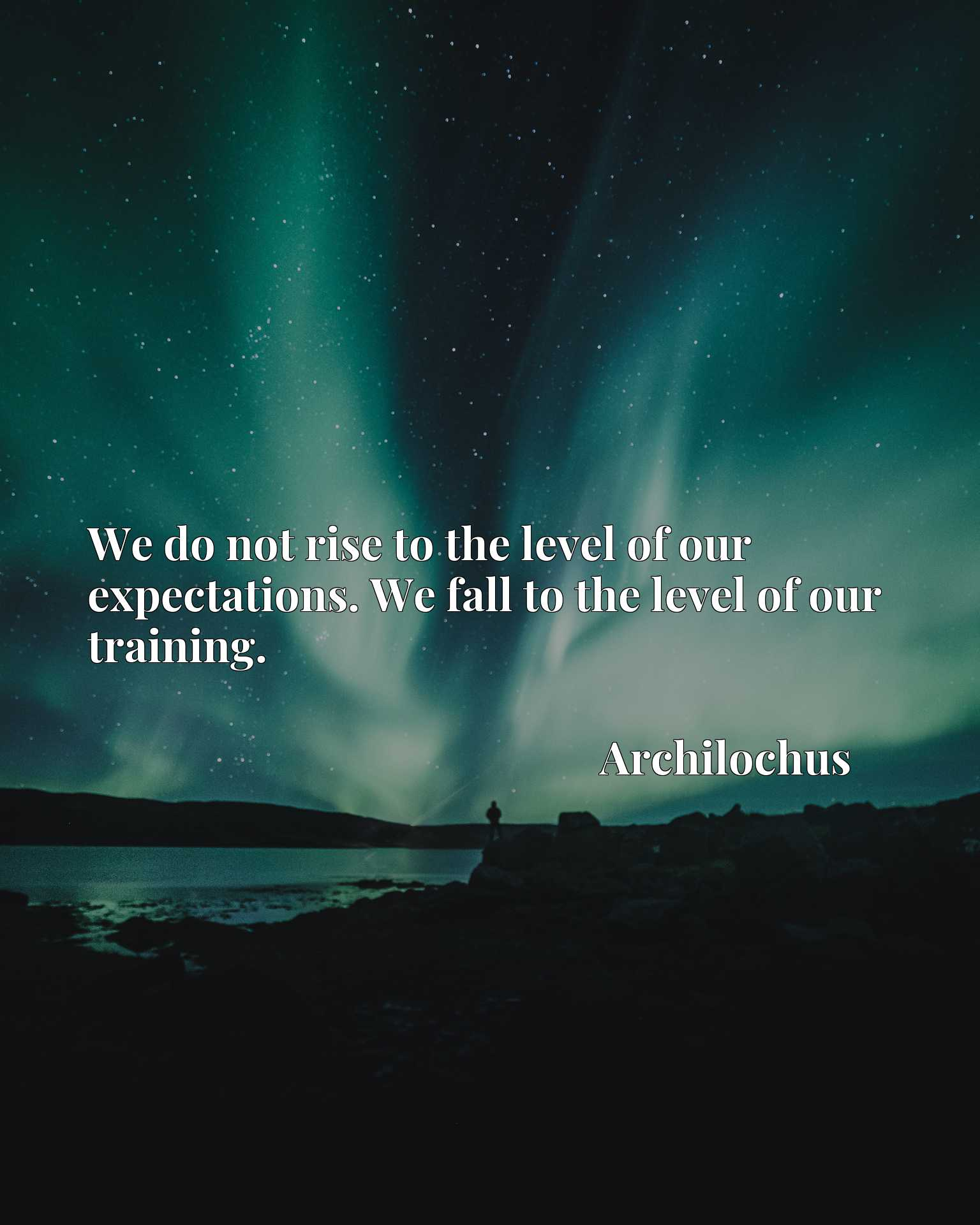 We do not rise to the level of our expectations. We fall to the level of our training.