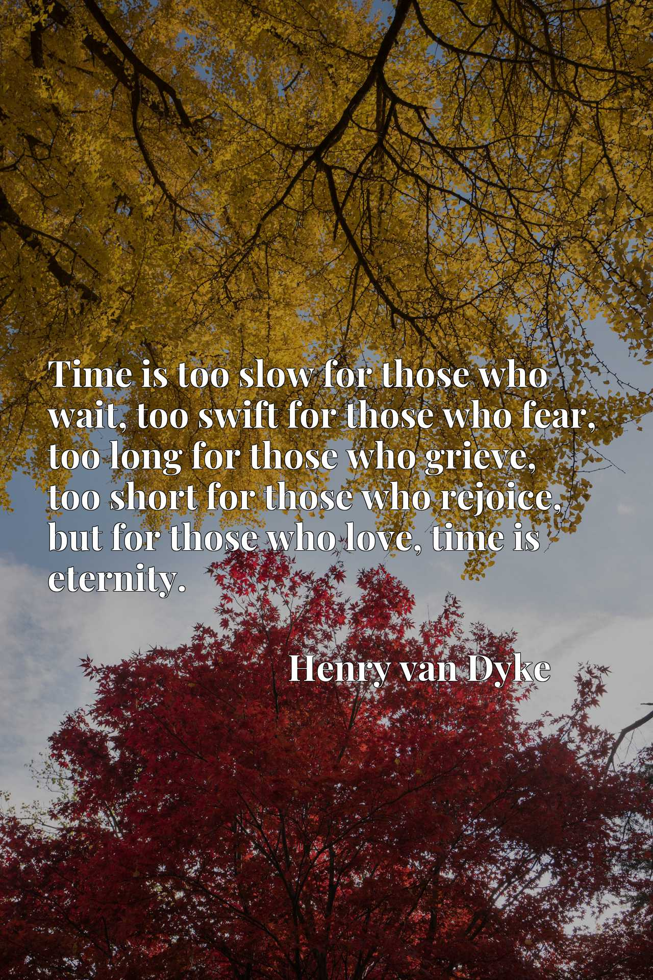 Time is too slow for those who wait, too swift for those who fear, too long for those who grieve, too short for those who rejoice, but for those who love, time is eternity.