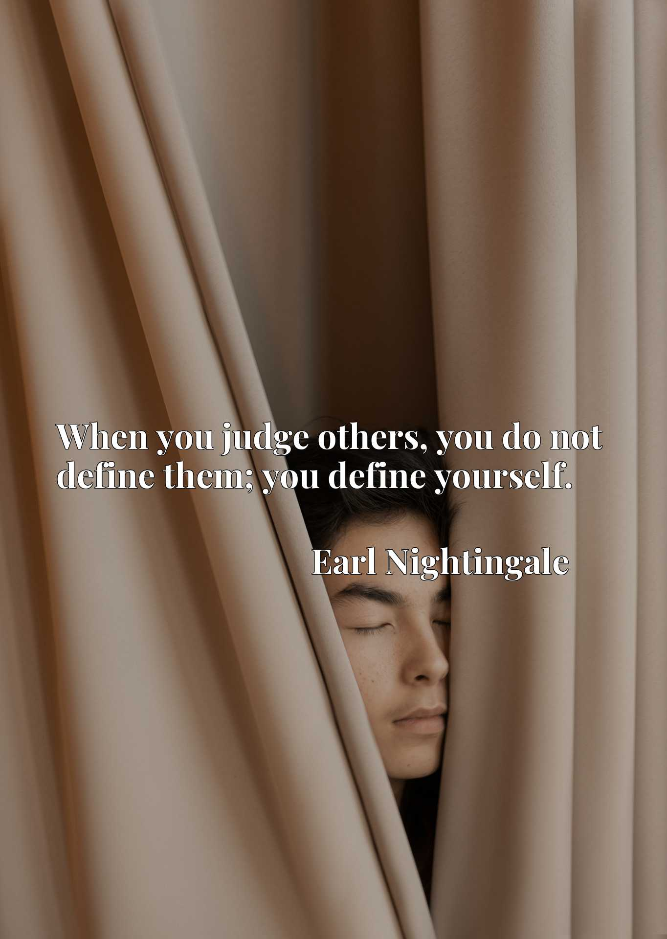 When you judge others, you do not define them; you define yourself.
