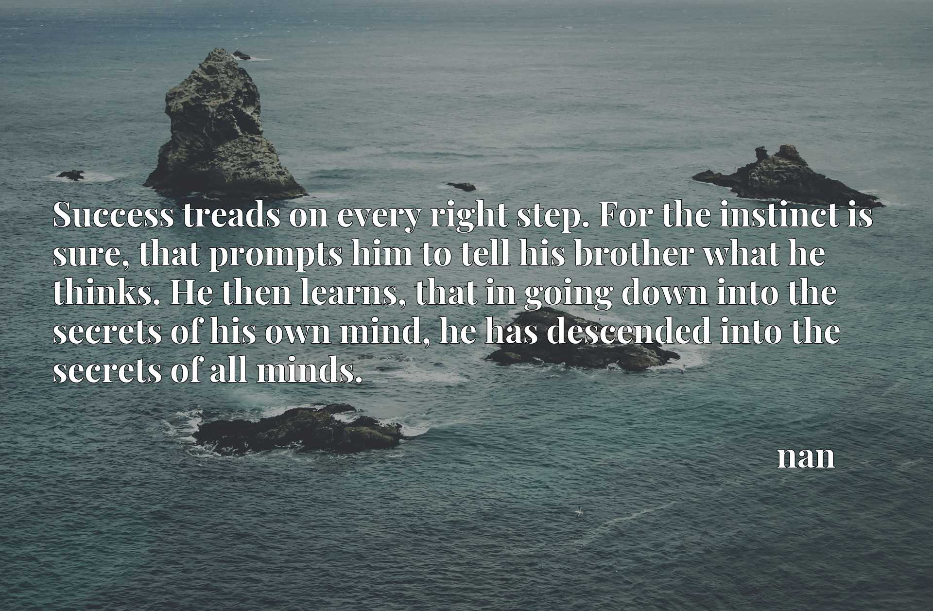 Success treads on every right step. For the instinct is sure, that prompts him to tell his brother what he thinks. He then learns, that in going down into the secrets of his own mind, he has descended into the secrets of all minds.