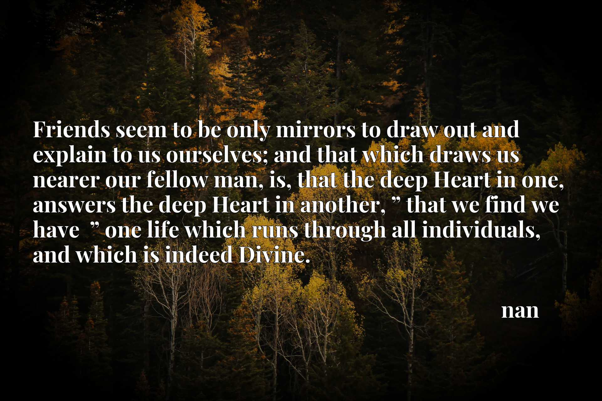 """Friends seem to be only mirrors to draw out and explain to us ourselves; and that which draws us nearer our fellow man, is, that the deep Heart in one, answers the deep Heart in another, """" that we find we have  """" one life which runs through all individuals, and which is indeed Divine."""