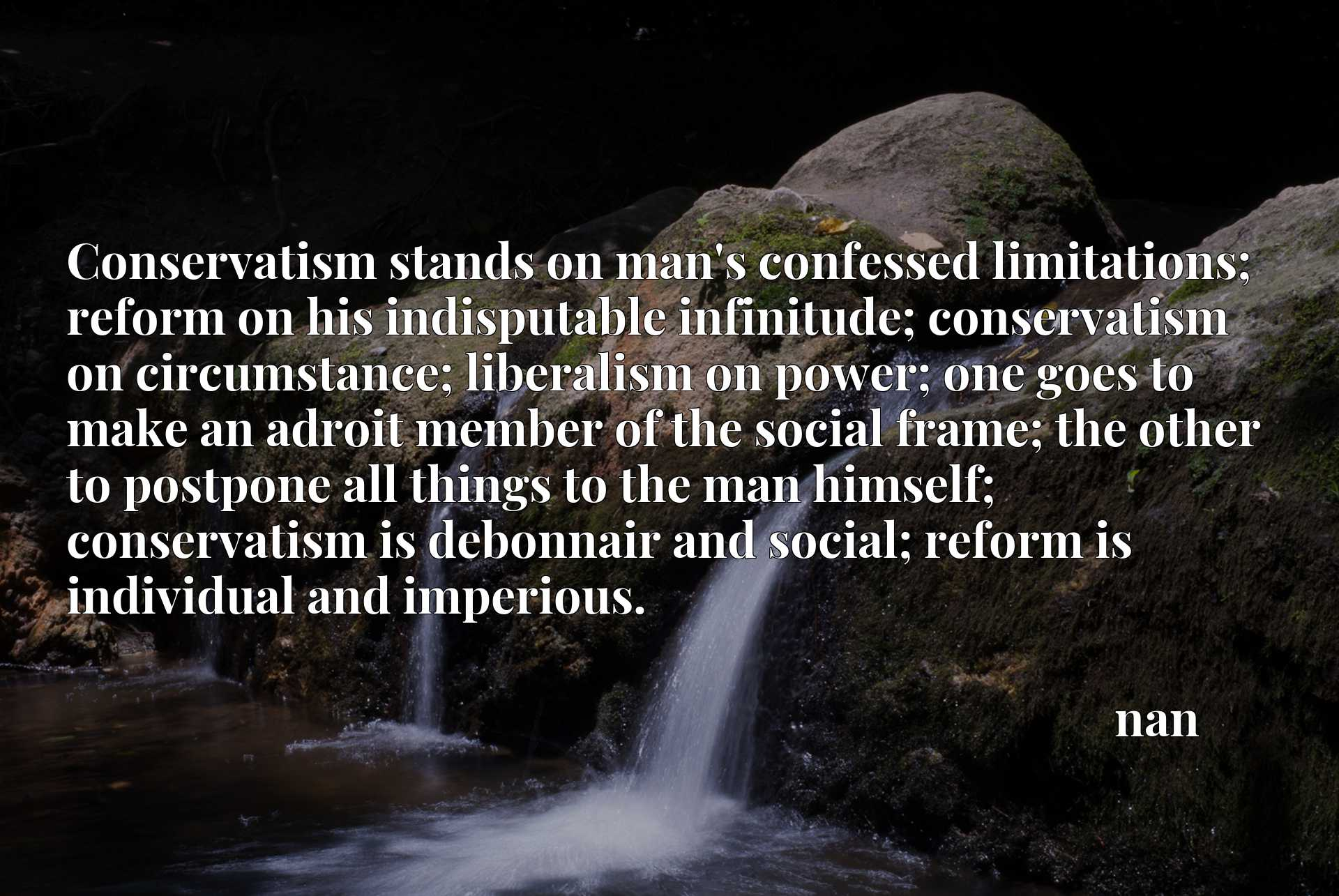 Conservatism stands on man's confessed limitations; reform on his indisputable infinitude; conservatism on circumstance; liberalism on power; one goes to make an adroit member of the social frame; the other to postpone all things to the man himself; conservatism is debonnair and social; reform is individual and imperious.