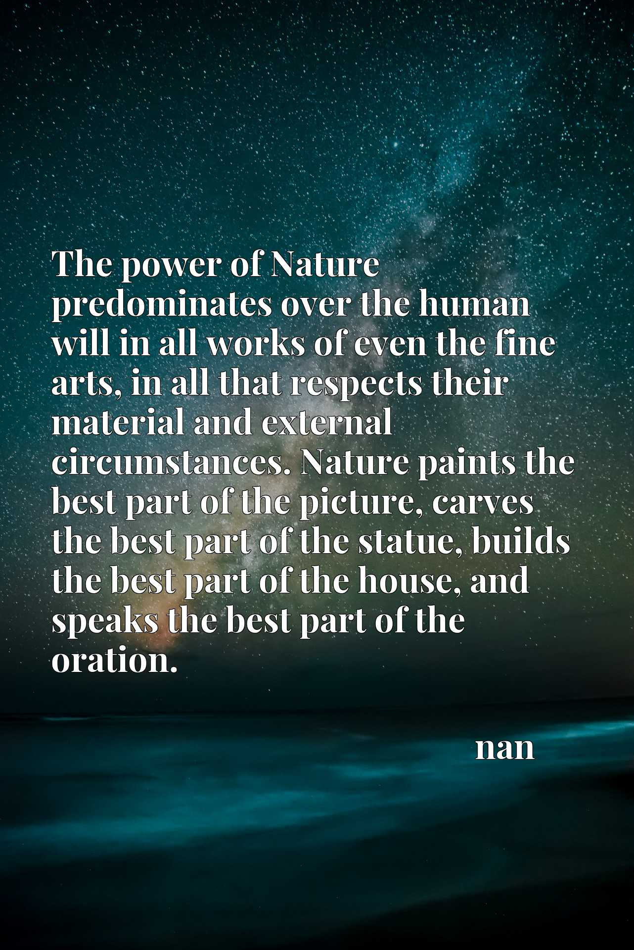 The power of Nature predominates over the human will in all works of even the fine arts, in all that respects their material and external circumstances. Nature paints the best part of the picture, carves the best part of the statue, builds the best part of the house, and speaks the best part of the oration.