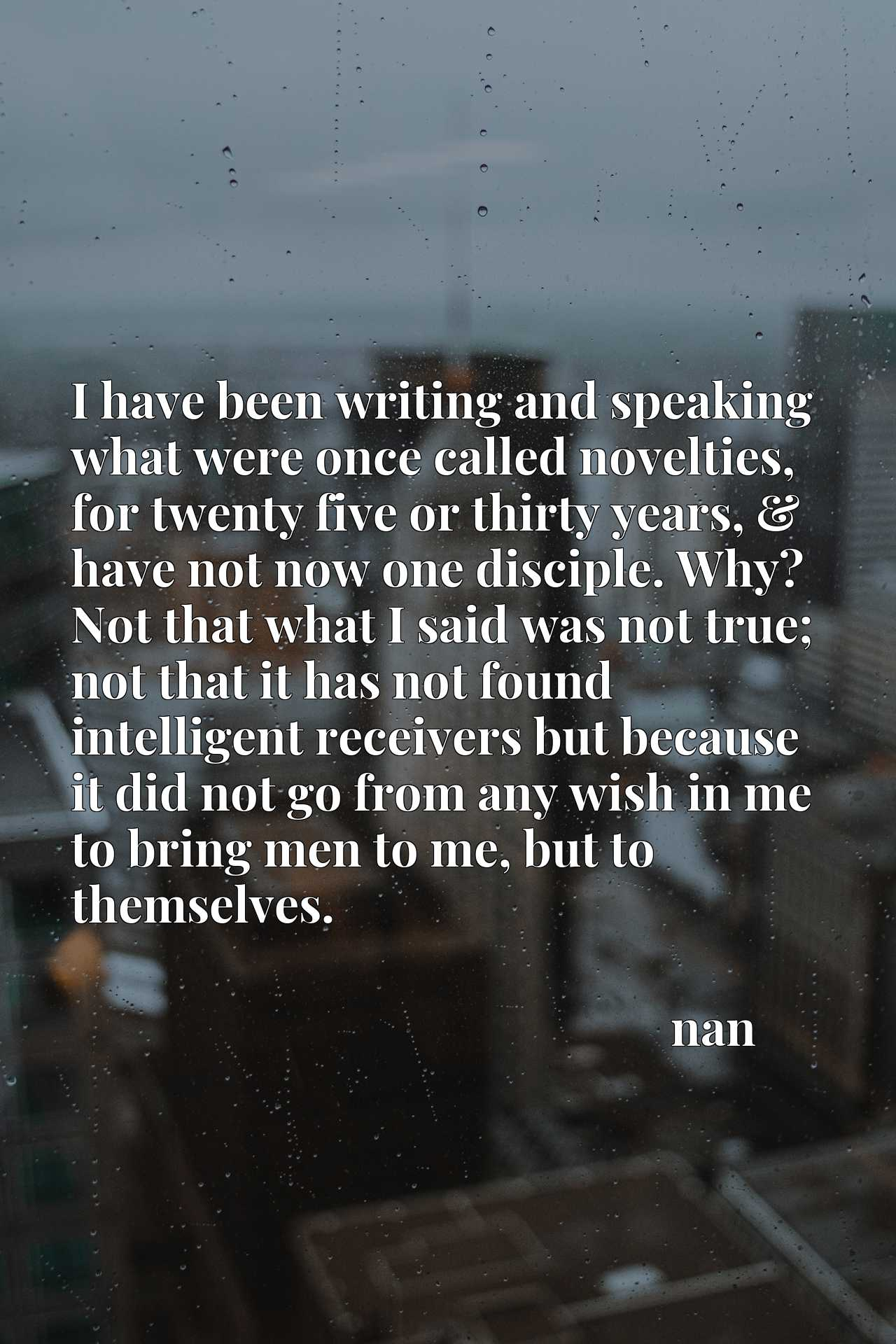 I have been writing and speaking what were once called novelties, for twenty five or thirty years, & have not now one disciple. Why? Not that what I said was not true; not that it has not found intelligent receivers but because it did not go from any wish in me to bring men to me, but to themselves.