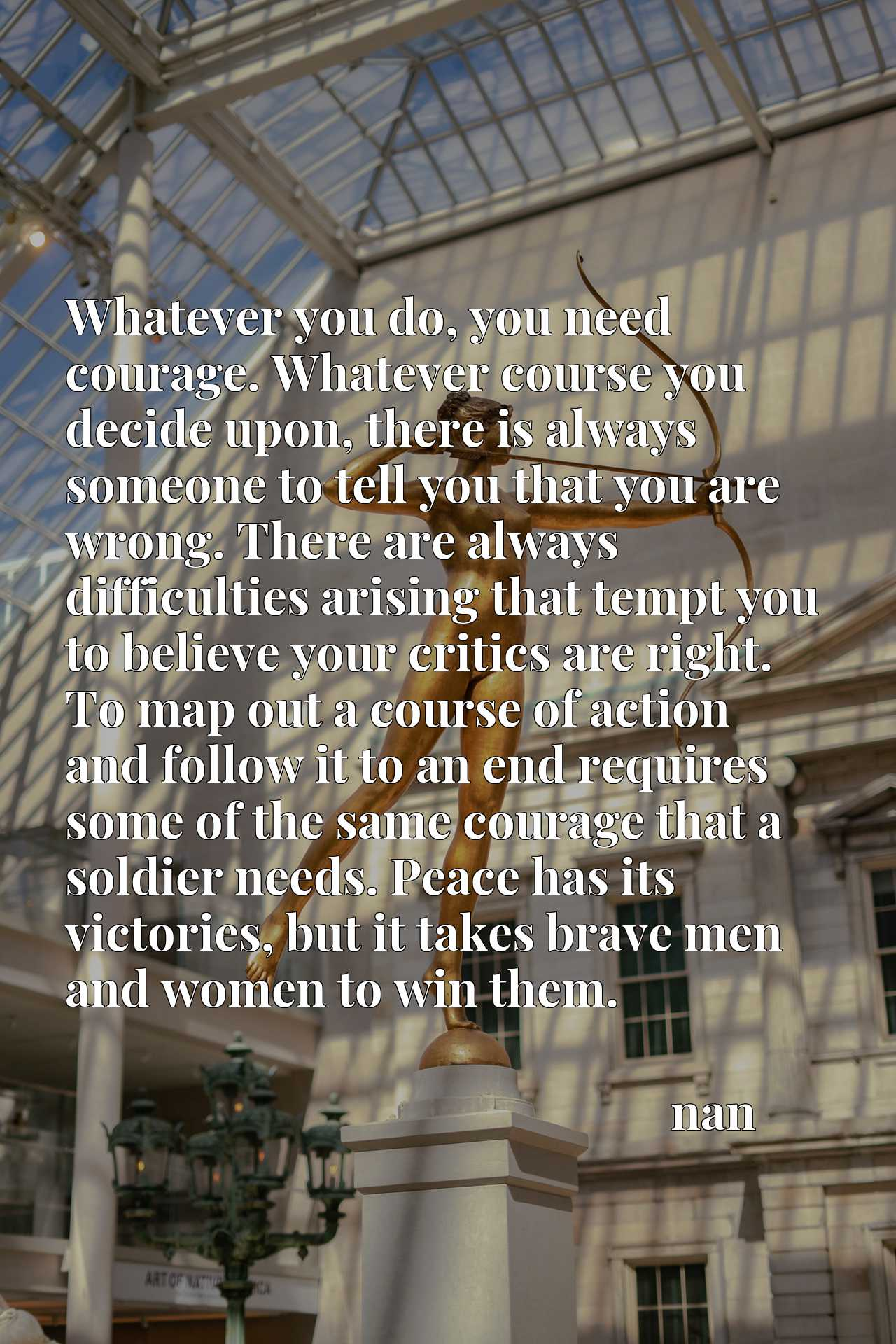 Whatever you do, you need courage. Whatever course you decide upon, there is always someone to tell you that you are wrong. There are always difficulties arising that tempt you to believe your critics are right. To map out a course of action and follow it to an end requires some of the same courage that a soldier needs. Peace has its victories, but it takes brave men and women to win them.