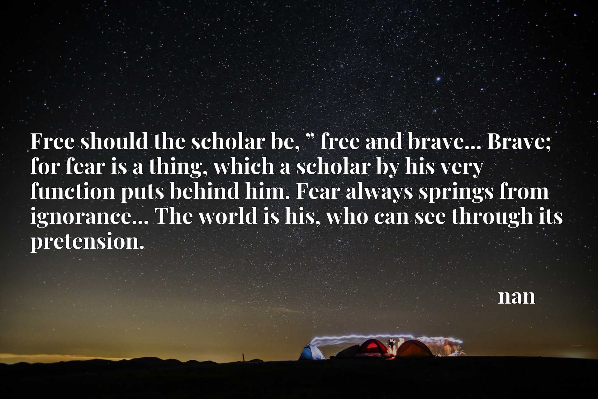 """Free should the scholar be, """" free and brave... Brave; for fear is a thing, which a scholar by his very function puts behind him. Fear always springs from ignorance... The world is his, who can see through its pretension."""