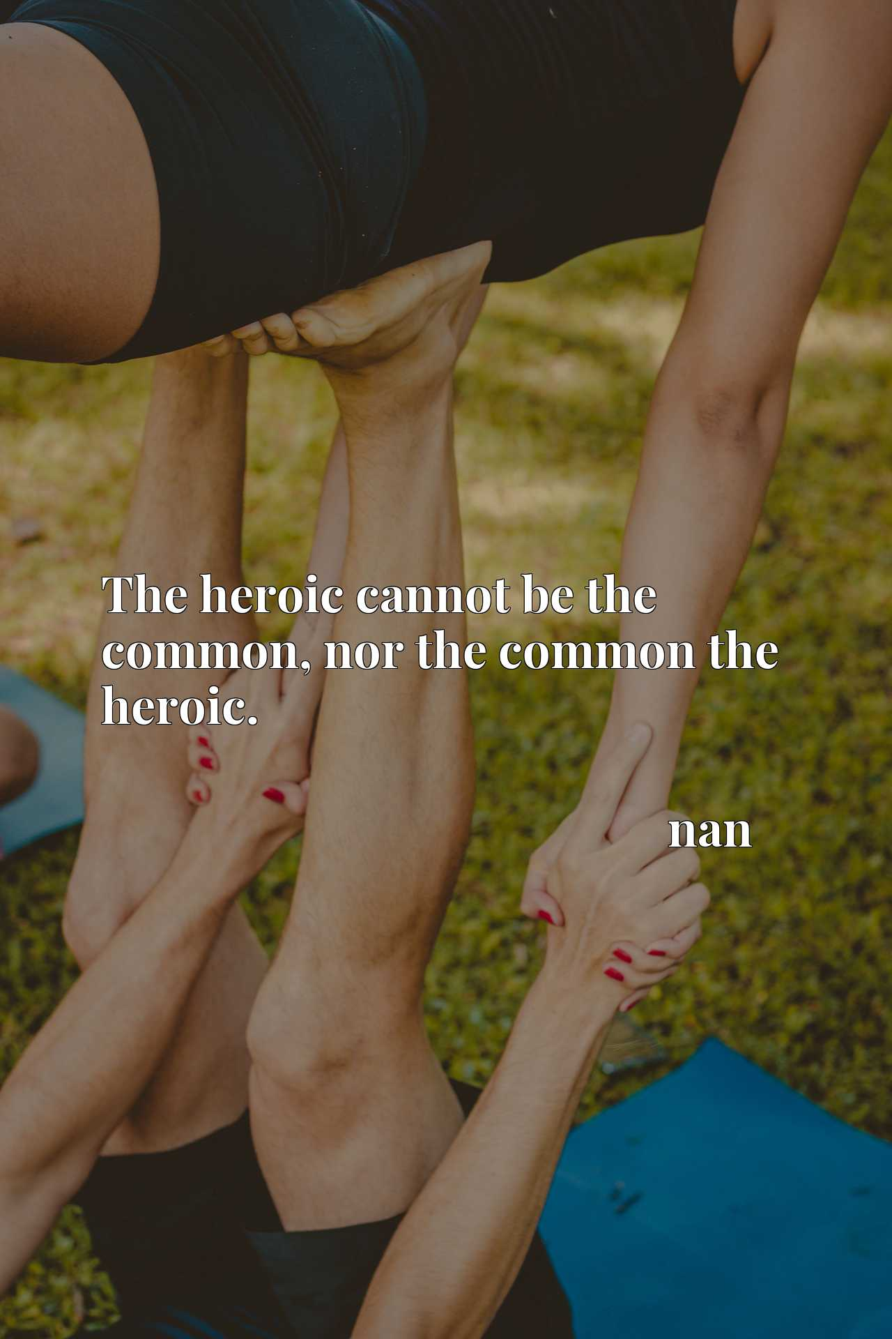 The heroic cannot be the common, nor the common the heroic.