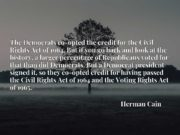 The Democrats co-opted the credit for the Civil Rights Act of 1964. But if you go back and look at the history, a larger percentage of Republicans voted for that than did Democrats. But a Democrat president signed it, so they co-opted credit for having passed the Civil Rights Act of 1964 and the Voting Rights Act of 1965.