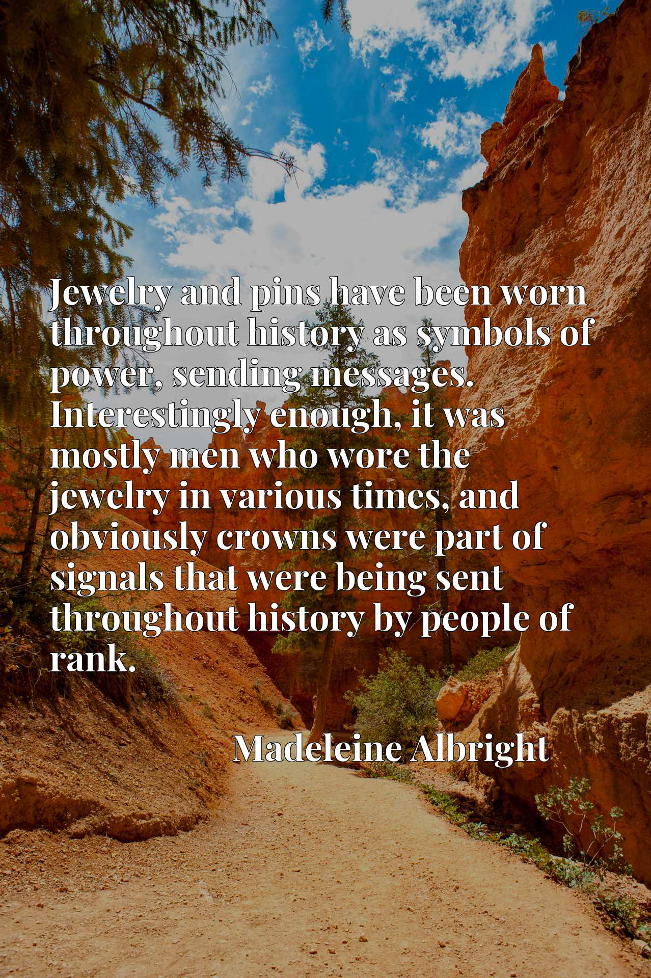 Jewelry and pins have been worn throughout history as symbols of power, sending messages. Interestingly enough, it was mostly men who wore the jewelry in various times, and obviously crowns were part of signals that were being sent throughout history by people of rank.