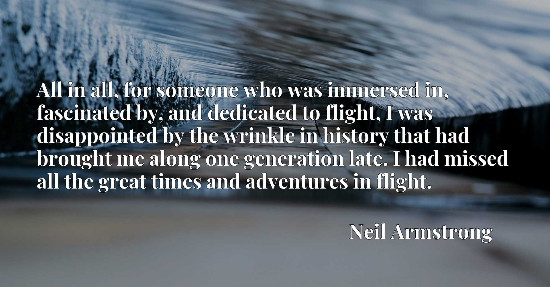 All in all, for someone who was immersed in, fascinated by, and dedicated to flight, I was disappointed by the wrinkle in history that had brought me along one generation late. I had missed all the great times and adventures in flight.