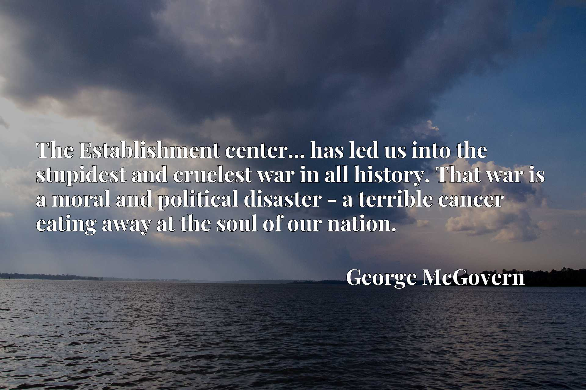 The Establishment center... has led us into the stupidest and cruelest war in all history. That war is a moral and political disaster - a terrible cancer eating away at the soul of our nation.