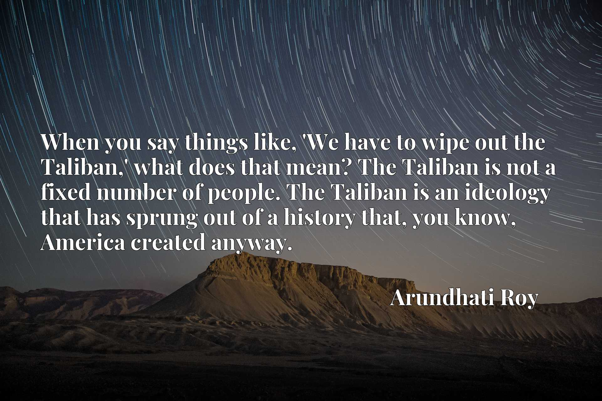 When you say things like, 'We have to wipe out the Taliban,' what does that mean? The Taliban is not a fixed number of people. The Taliban is an ideology that has sprung out of a history that, you know, America created anyway.