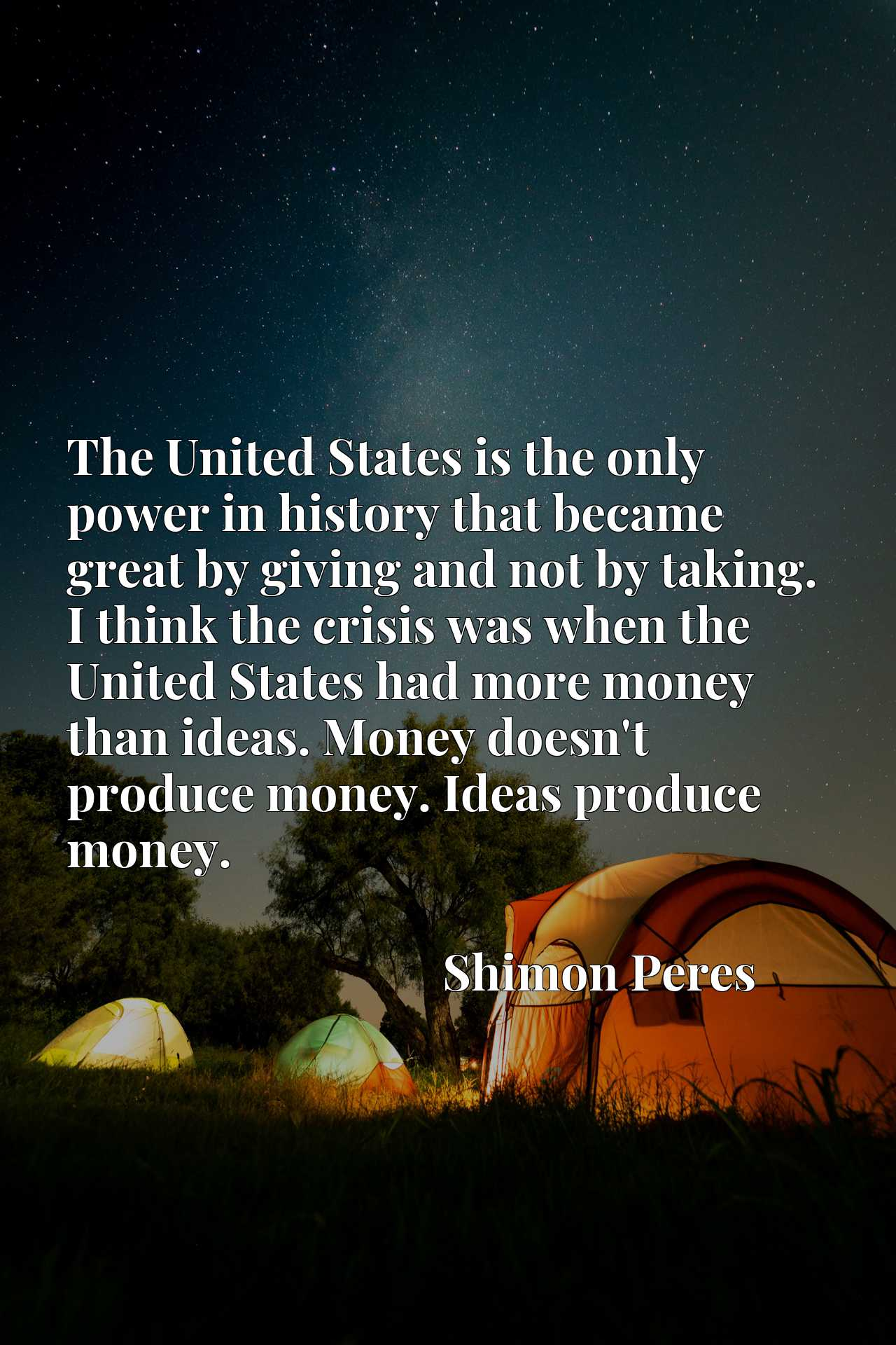 The United States is the only power in history that became great by giving and not by taking. I think the crisis was when the United States had more money than ideas. Money doesn't produce money. Ideas produce money.