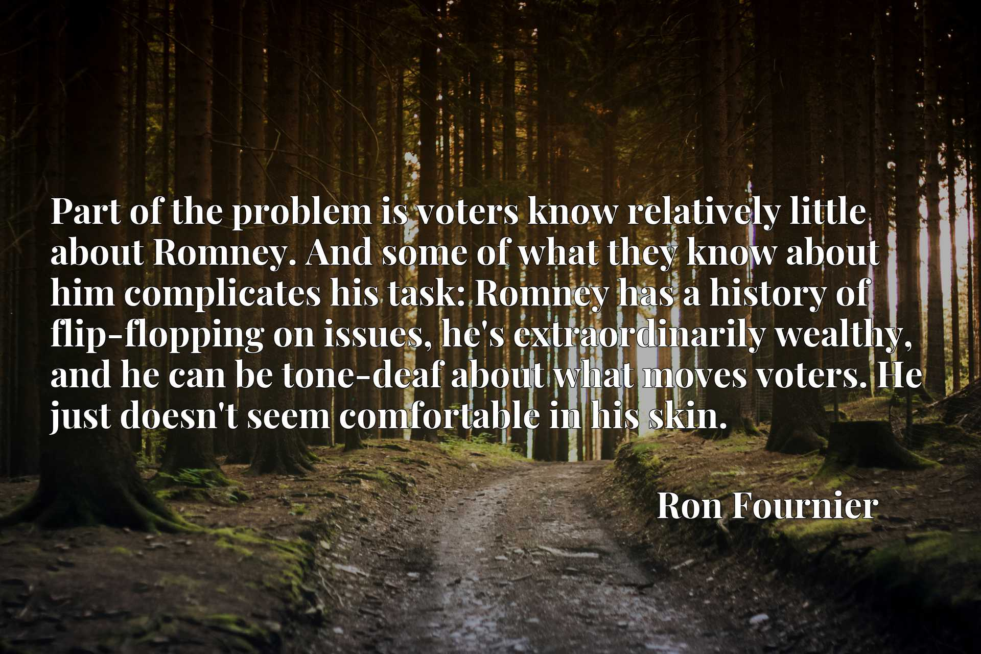 Part of the problem is voters know relatively little about Romney. And some of what they know about him complicates his task: Romney has a history of flip-flopping on issues, he's extraordinarily wealthy, and he can be tone-deaf about what moves voters. He just doesn't seem comfortable in his skin.