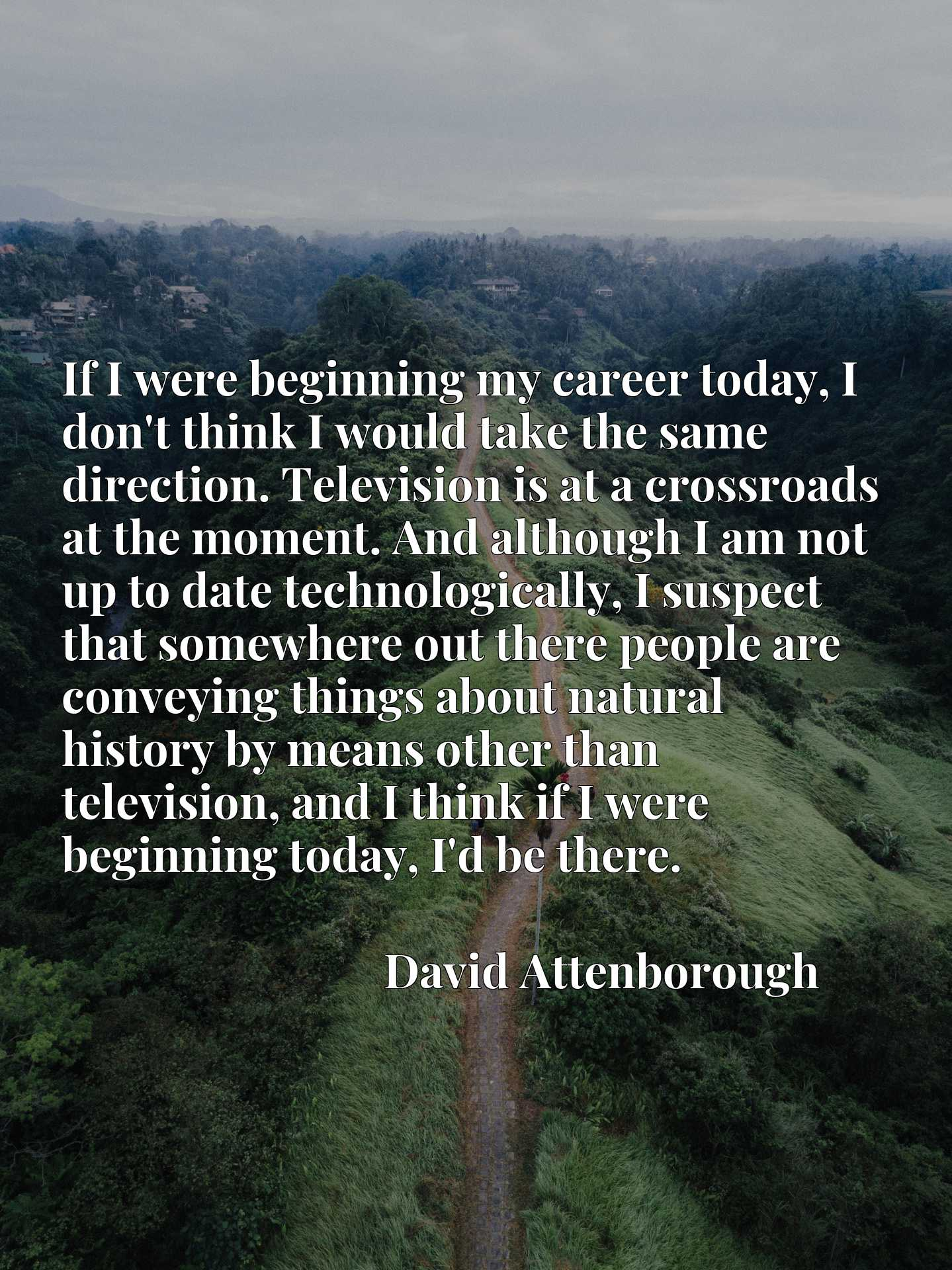 If I were beginning my career today, I don't think I would take the same direction. Television is at a crossroads at the moment. And although I am not up to date technologically, I suspect that somewhere out there people are conveying things about natural history by means other than television, and I think if I were beginning today, I'd be there.