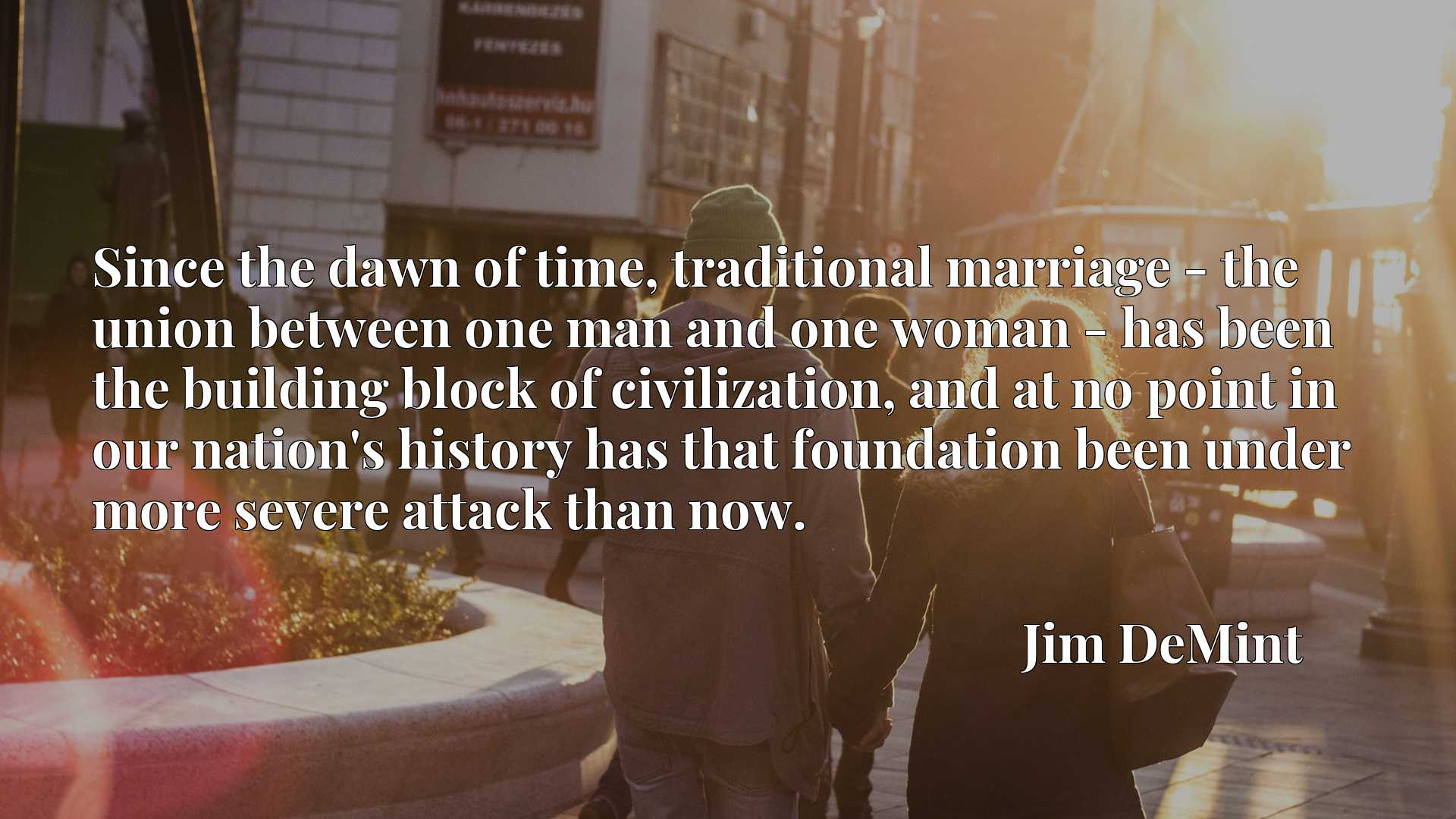 Since the dawn of time, traditional marriage - the union between one man and one woman - has been the building block of civilization, and at no point in our nation's history has that foundation been under more severe attack than now.