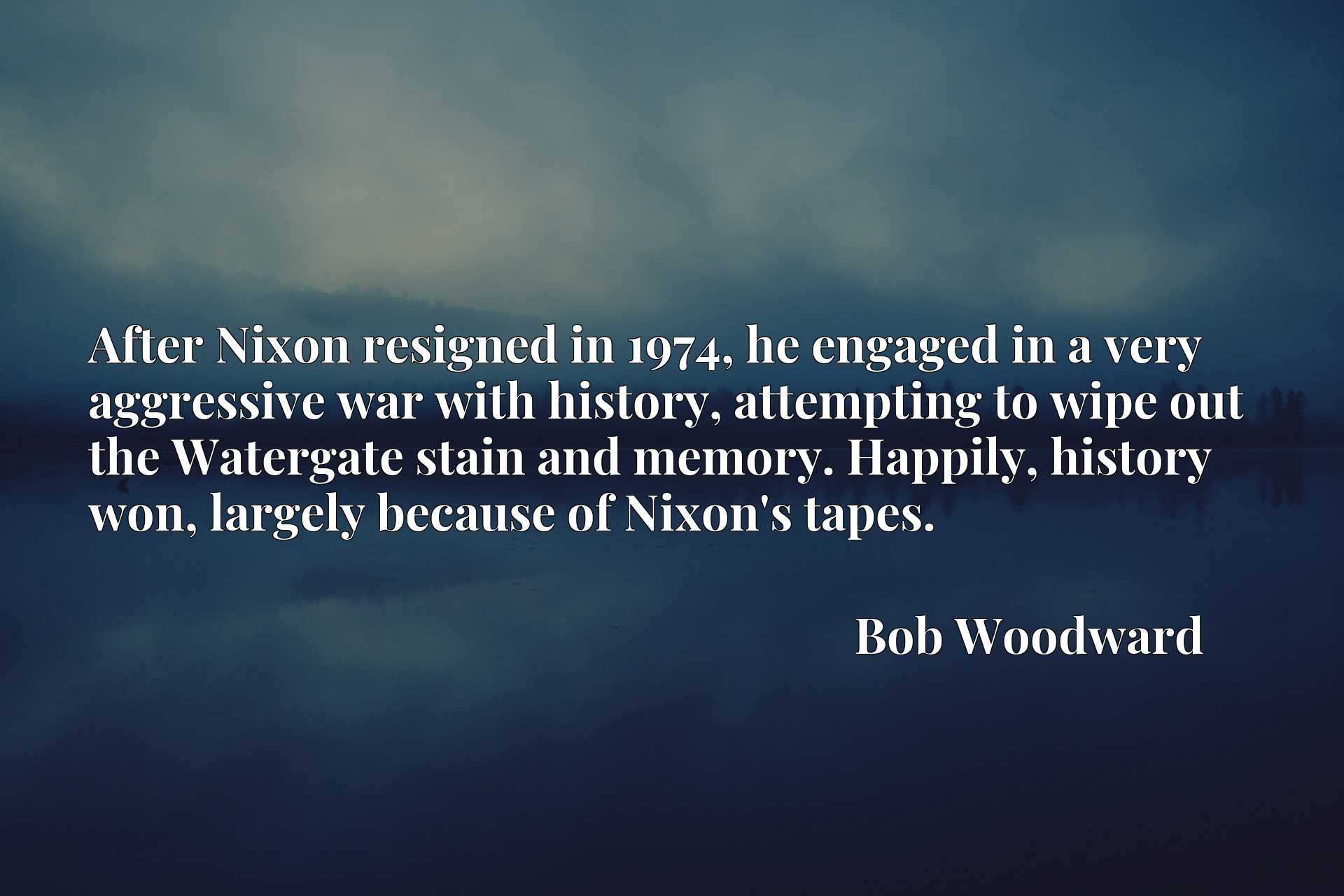 After Nixon resigned in 1974, he engaged in a very aggressive war with history, attempting to wipe out the Watergate stain and memory. Happily, history won, largely because of Nixon's tapes.
