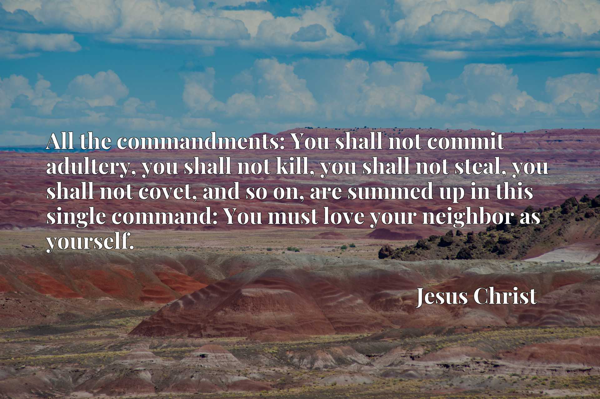 All the commandments: You shall not commit adultery, you shall not kill, you shall not steal, you shall not covet, and so on, are summed up in this single command: You must love your neighbor as yourself.