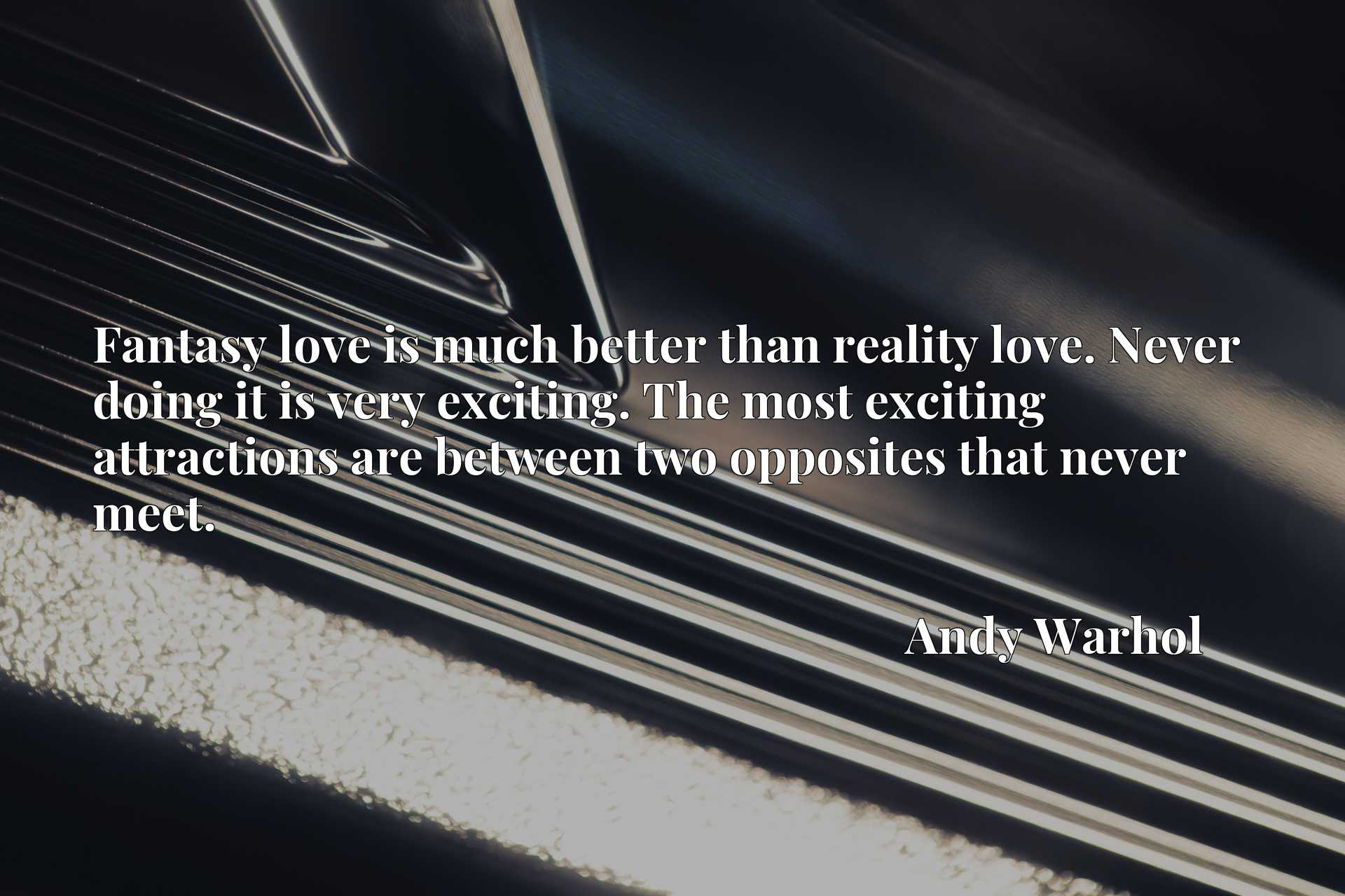 Fantasy love is much better than reality love. Never doing it is very exciting. The most exciting attractions are between two opposites that never meet.