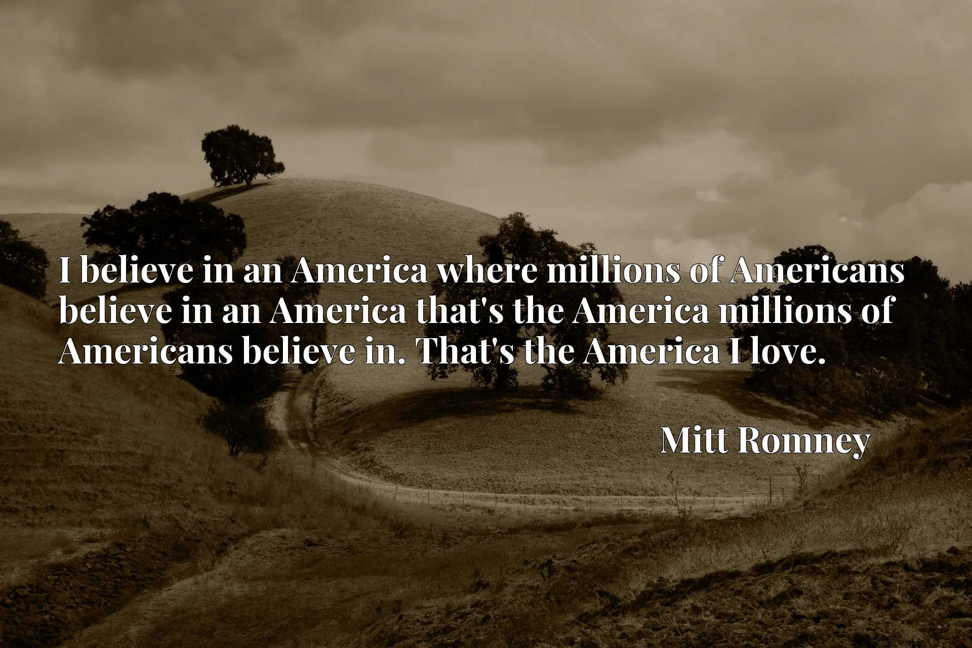 I believe in an America where millions of Americans believe in an America that's the America millions of Americans believe in. That's the America I love.