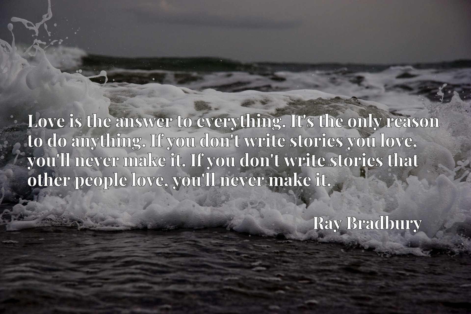 Love is the answer to everything. It's the only reason to do anything. If you don't write stories you love, you'll never make it. If you don't write stories that other people love, you'll never make it.