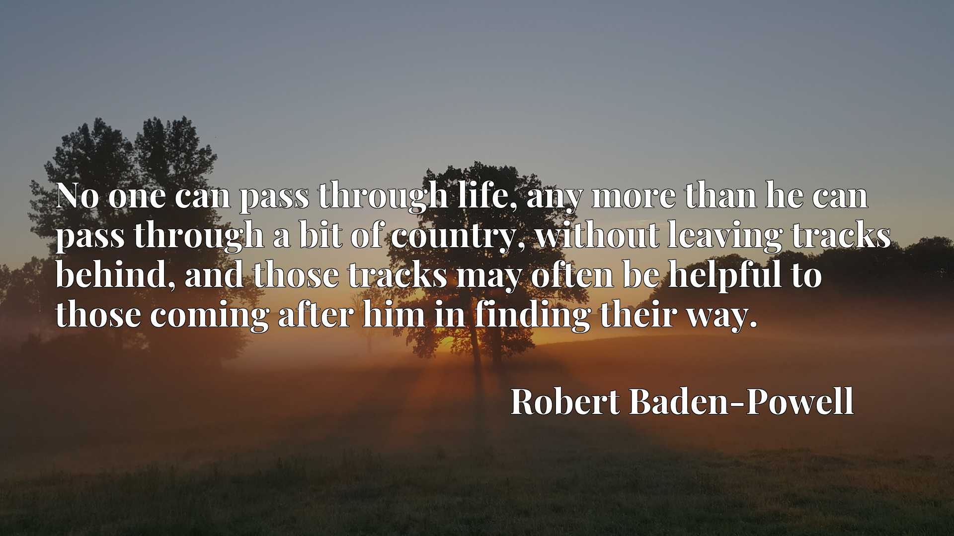 No one can pass through life, any more than he can pass through a bit of country, without leaving tracks behind, and those tracks may often be helpful to those coming after him in finding their way.