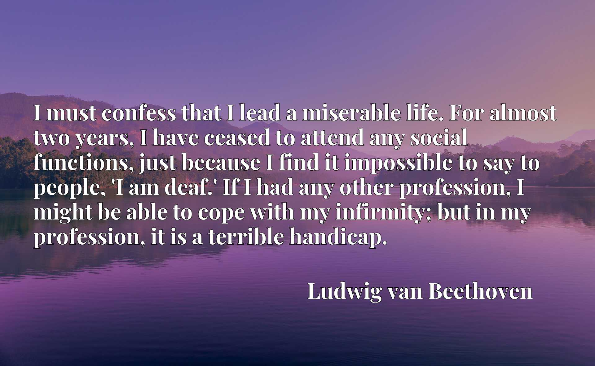 I must confess that I lead a miserable life. For almost two years, I have ceased to attend any social functions, just because I find it impossible to say to people, 'I am deaf.' If I had any other profession, I might be able to cope with my infirmity; but in my profession, it is a terrible handicap.