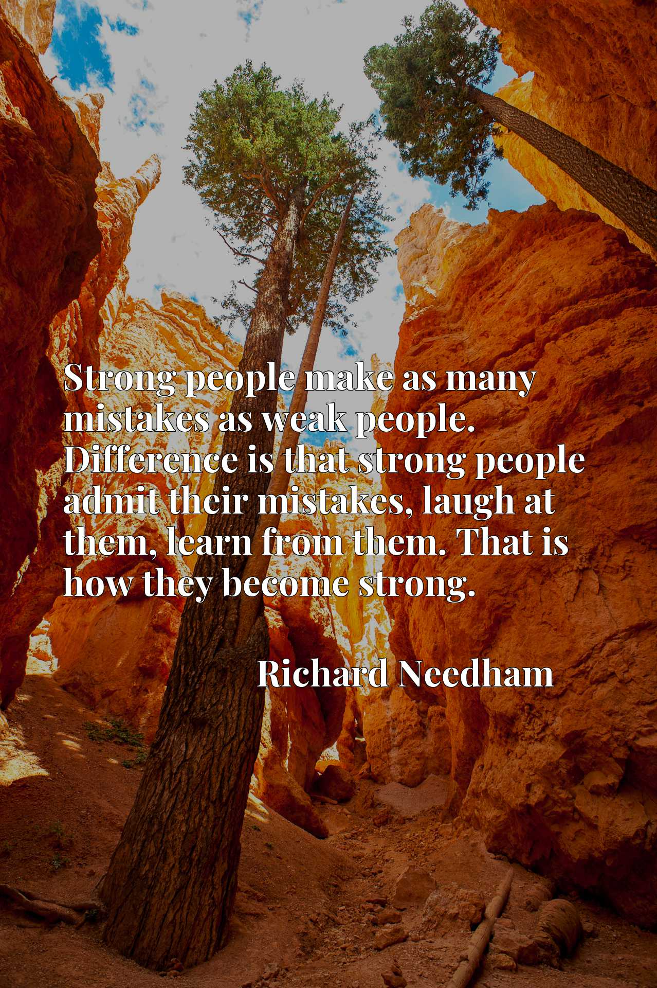 Strong people make as many mistakes as weak people. Difference is that strong people admit their mistakes, laugh at them, learn from them. That is how they become strong.