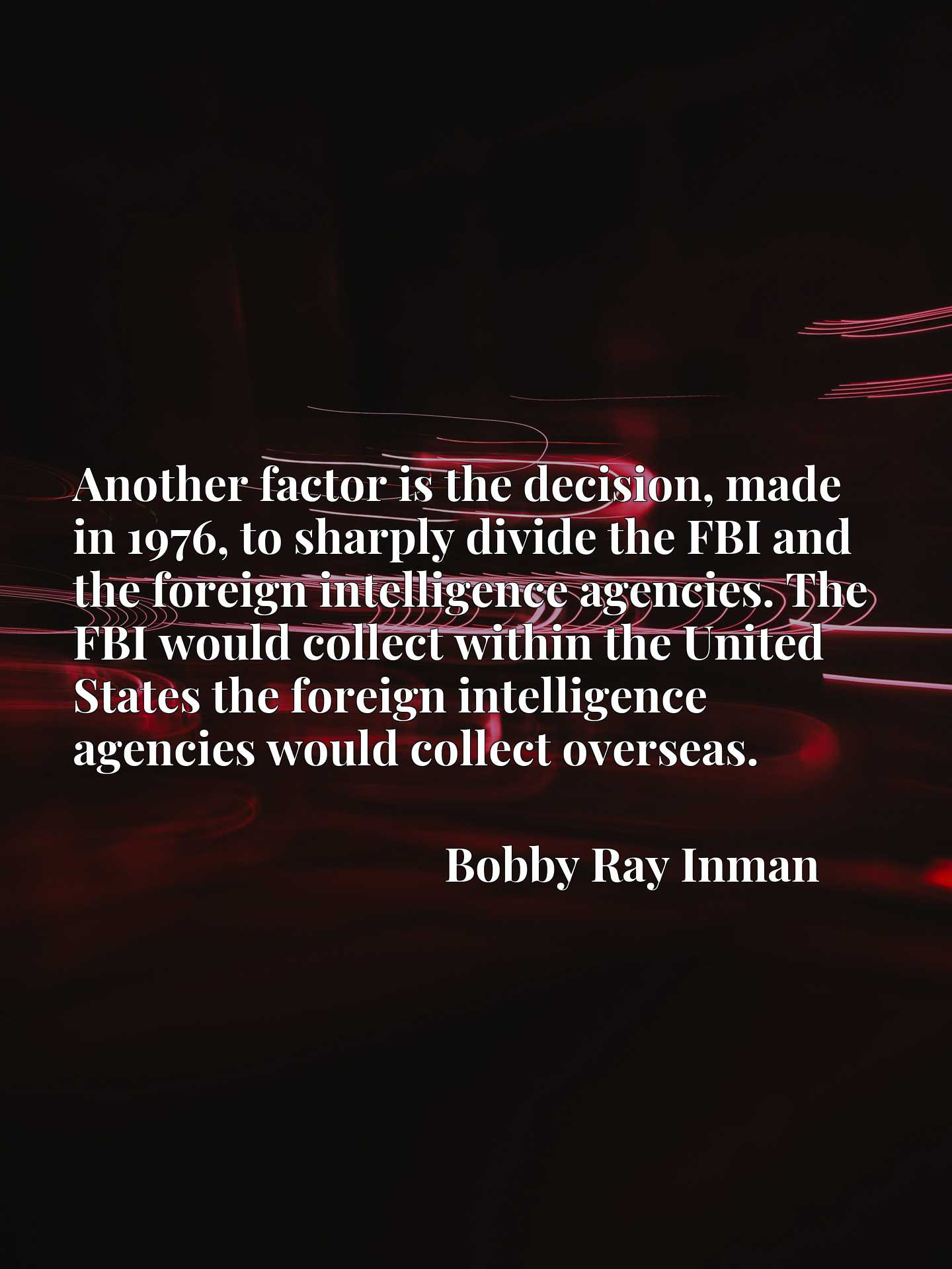 Another factor is the decision, made in 1976, to sharply divide the FBI and the foreign intelligence agencies. The FBI would collect within the United States the foreign intelligence agencies would collect overseas.