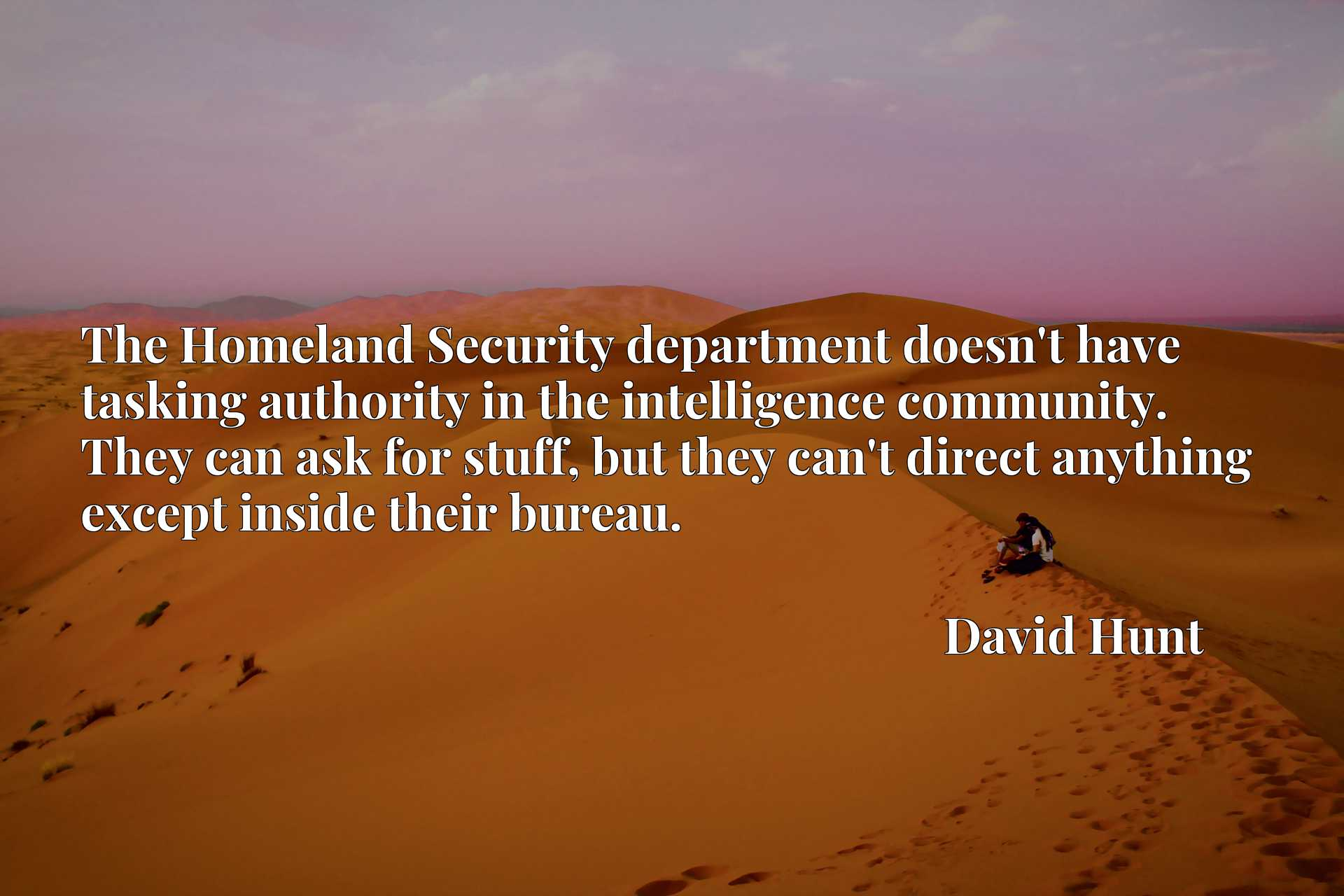 The Homeland Security department doesn't have tasking authority in the intelligence community. They can ask for stuff, but they can't direct anything except inside their bureau.