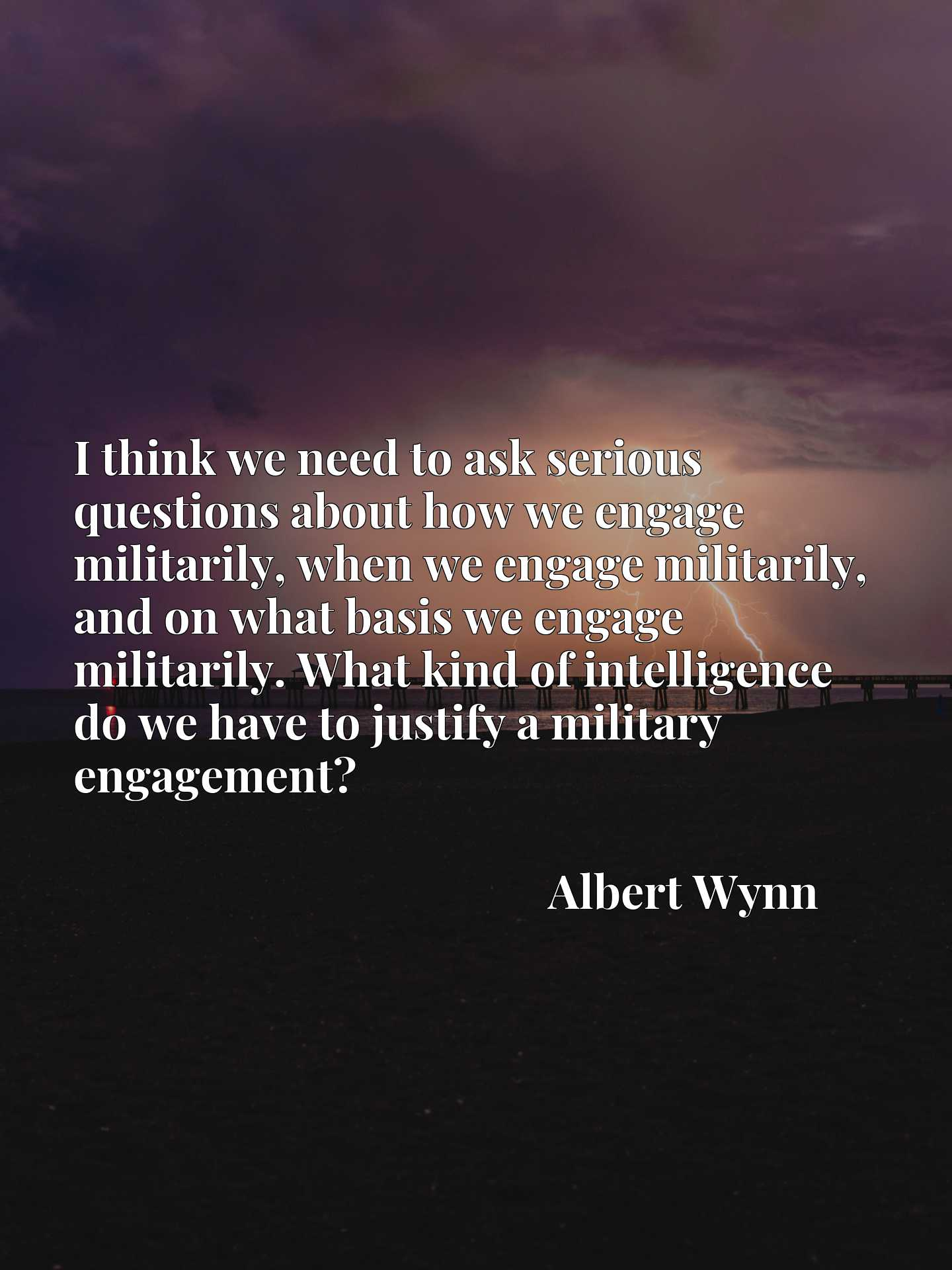 I think we need to ask serious questions about how we engage militarily, when we engage militarily, and on what basis we engage militarily. What kind of intelligence do we have to justify a military engagement?