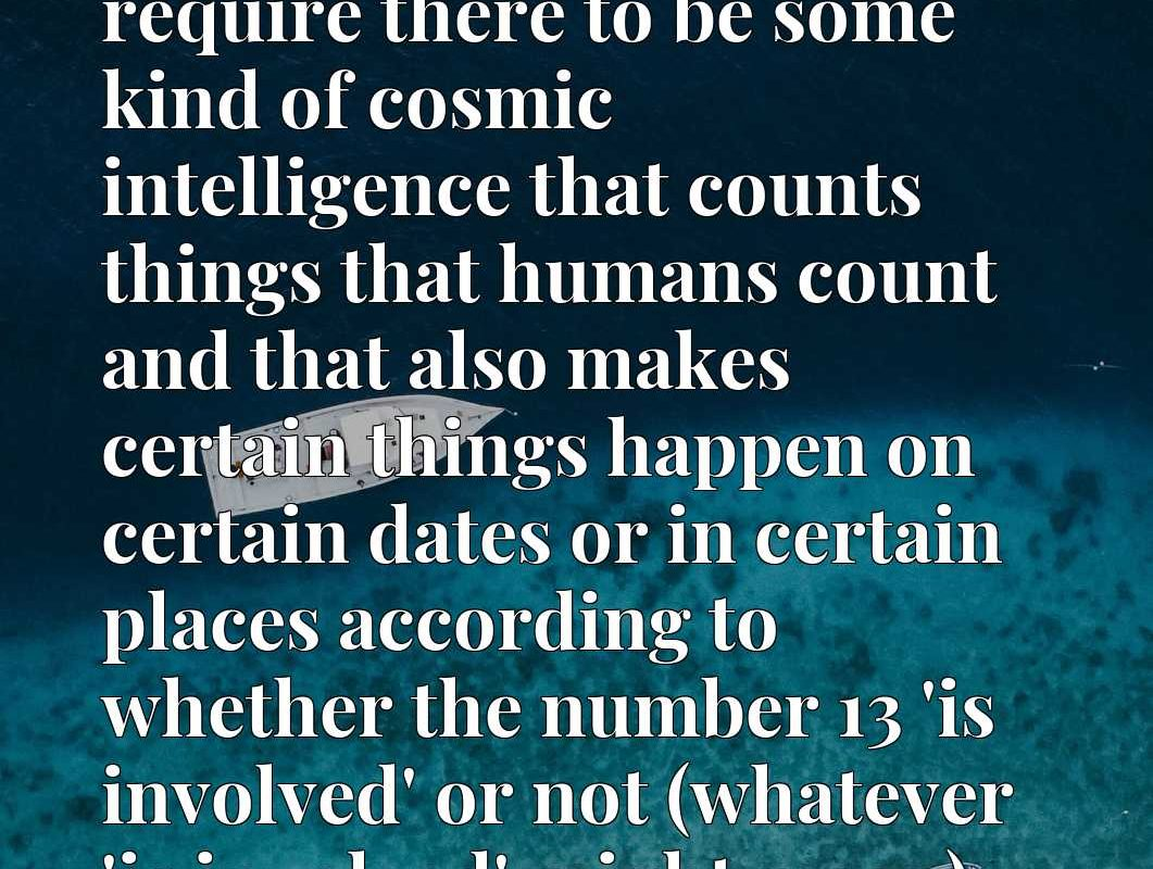 For 13 to be unlucky would require there to be some kind of cosmic intelligence that counts things that humans count and that also makes certain things happen on certain dates or in certain places according to whether the number 13 'is involved' or not (whatever 'is involved' might mean).